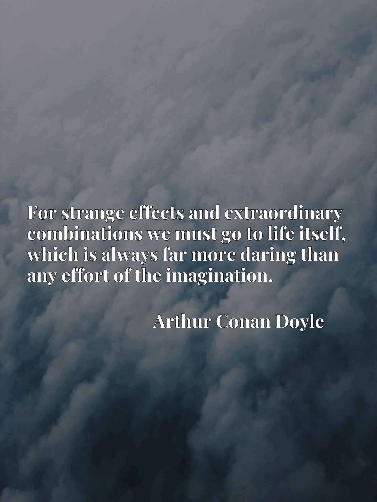 Quote Picture :For strange effects and extraordinary combinations we must go to life itself, which is always far more daring than any effort of the imagination.