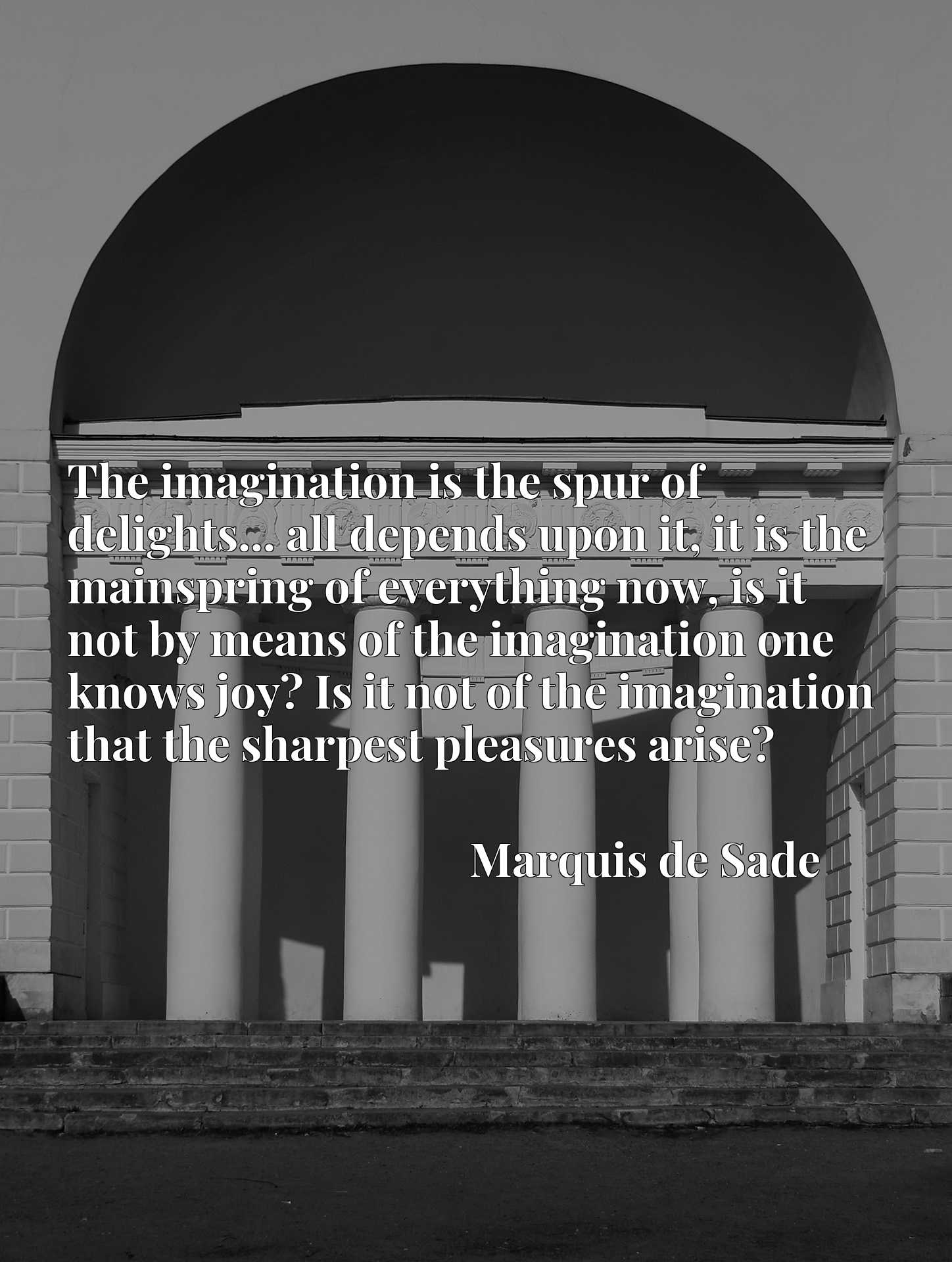 The imagination is the spur of delights... all depends upon it, it is the mainspring of everything now, is it not by means of the imagination one knows joy? Is it not of the imagination that the sharpest pleasures arise?