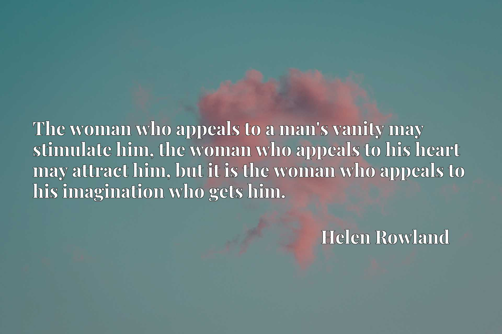 Quote Picture :The woman who appeals to a man's vanity may stimulate him, the woman who appeals to his heart may attract him, but it is the woman who appeals to his imagination who gets him.