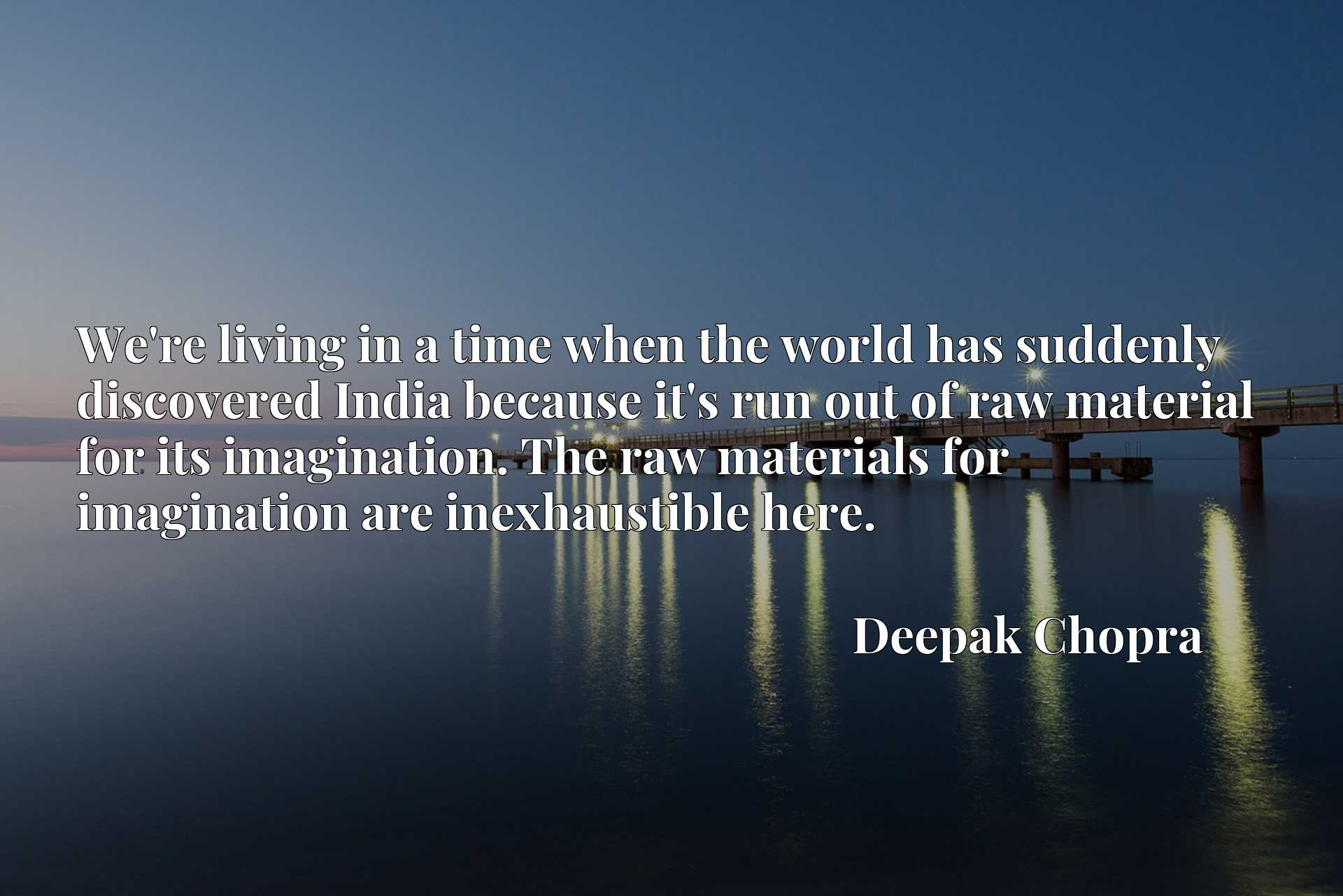 Quote Picture :We're living in a time when the world has suddenly discovered India because it's run out of raw material for its imagination. The raw materials for imagination are inexhaustible here.