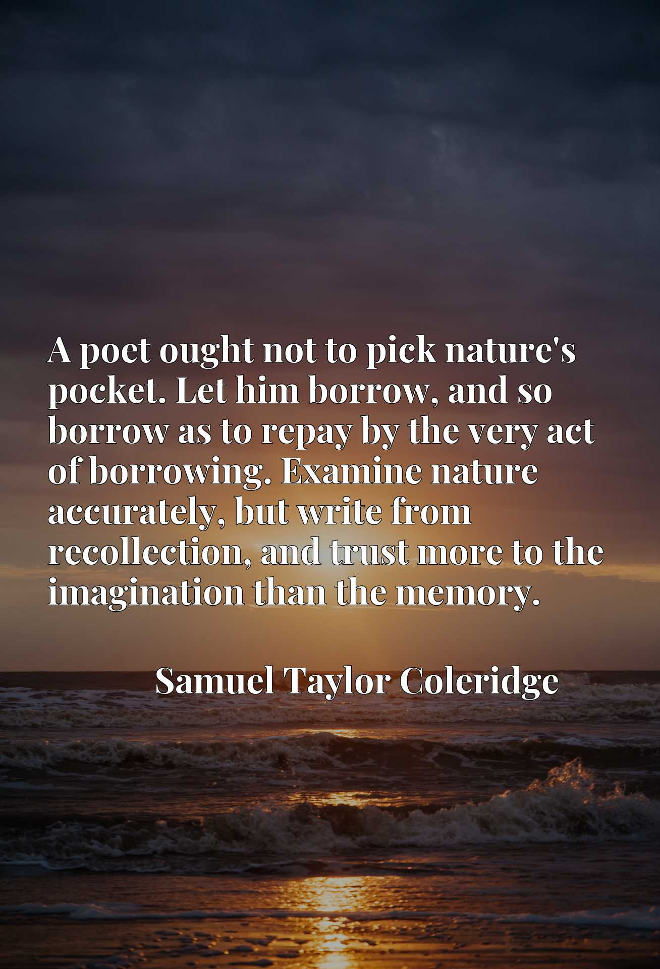 Quote Picture :A poet ought not to pick nature's pocket. Let him borrow, and so borrow as to repay by the very act of borrowing. Examine nature accurately, but write from recollection, and trust more to the imagination than the memory.