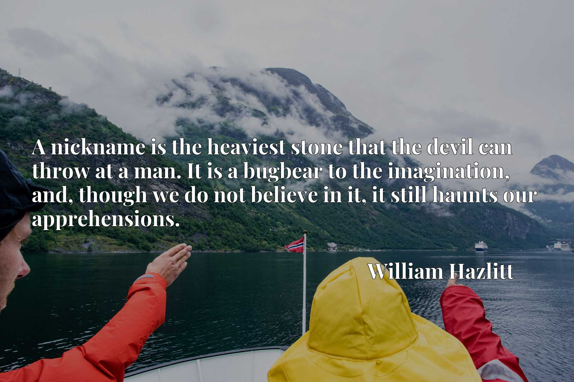 Quote Picture :A nickname is the heaviest stone that the devil can throw at a man. It is a bugbear to the imagination, and, though we do not believe in it, it still haunts our apprehensions.
