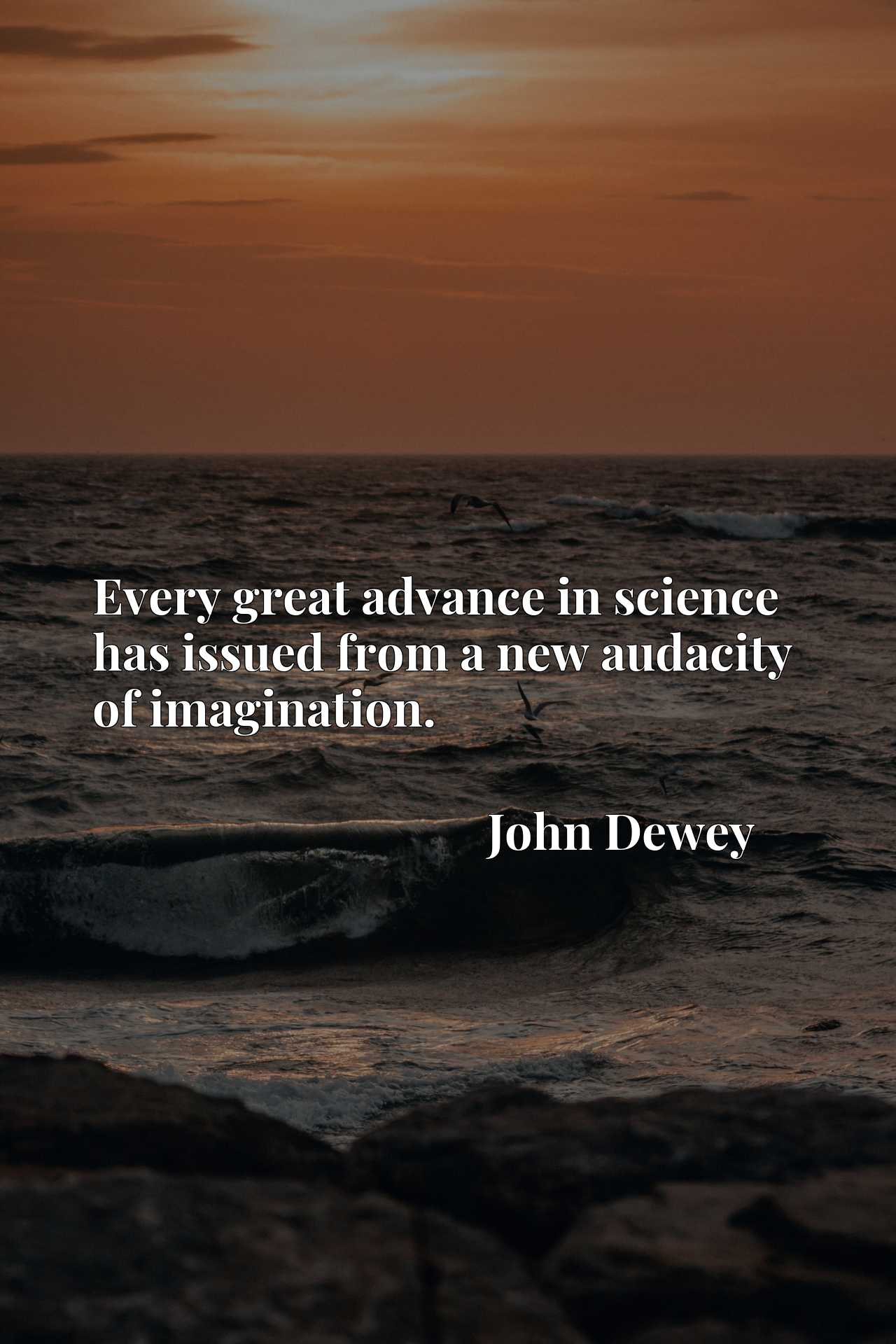 Quote Picture :Every great advance in science has issued from a new audacity of imagination.