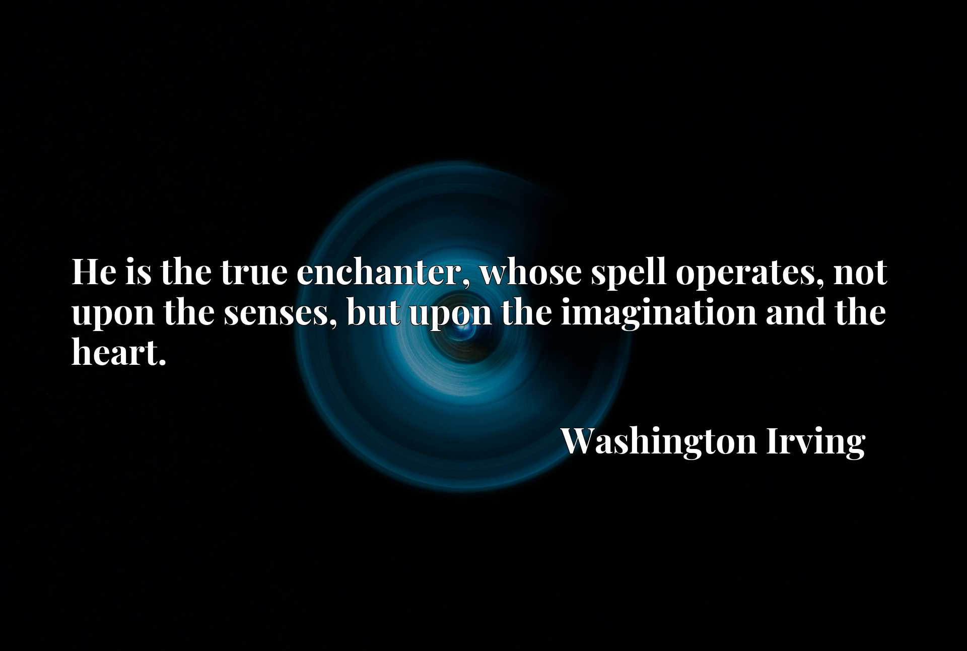 Quote Picture :He is the true enchanter, whose spell operates, not upon the senses, but upon the imagination and the heart.