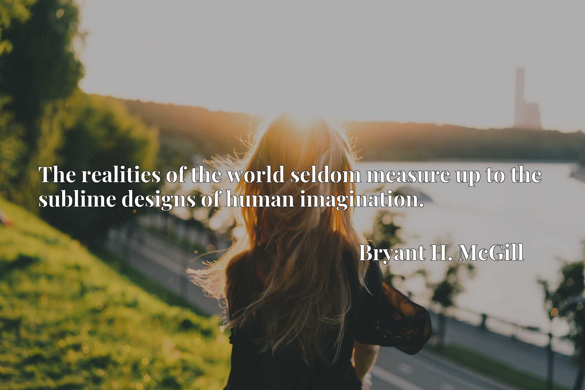 Quote Picture :The realities of the world seldom measure up to the sublime designs of human imagination.