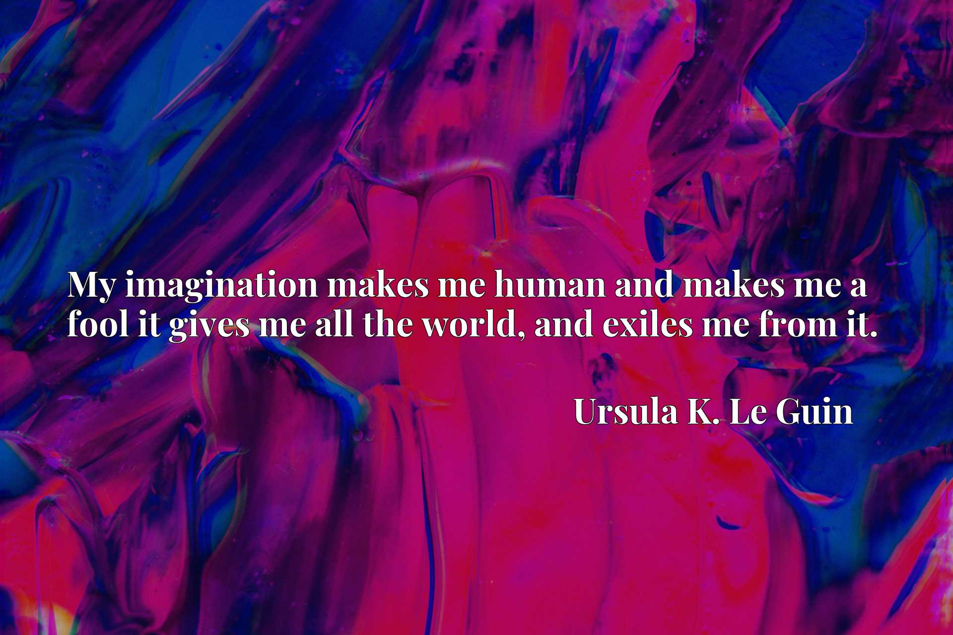 Quote Picture :My imagination makes me human and makes me a fool it gives me all the world, and exiles me from it.