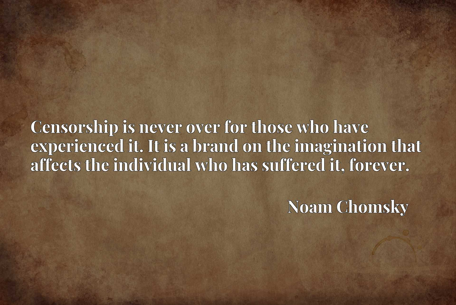 Quote Picture :Censorship is never over for those who have experienced it. It is a brand on the imagination that affects the individual who has suffered it, forever.