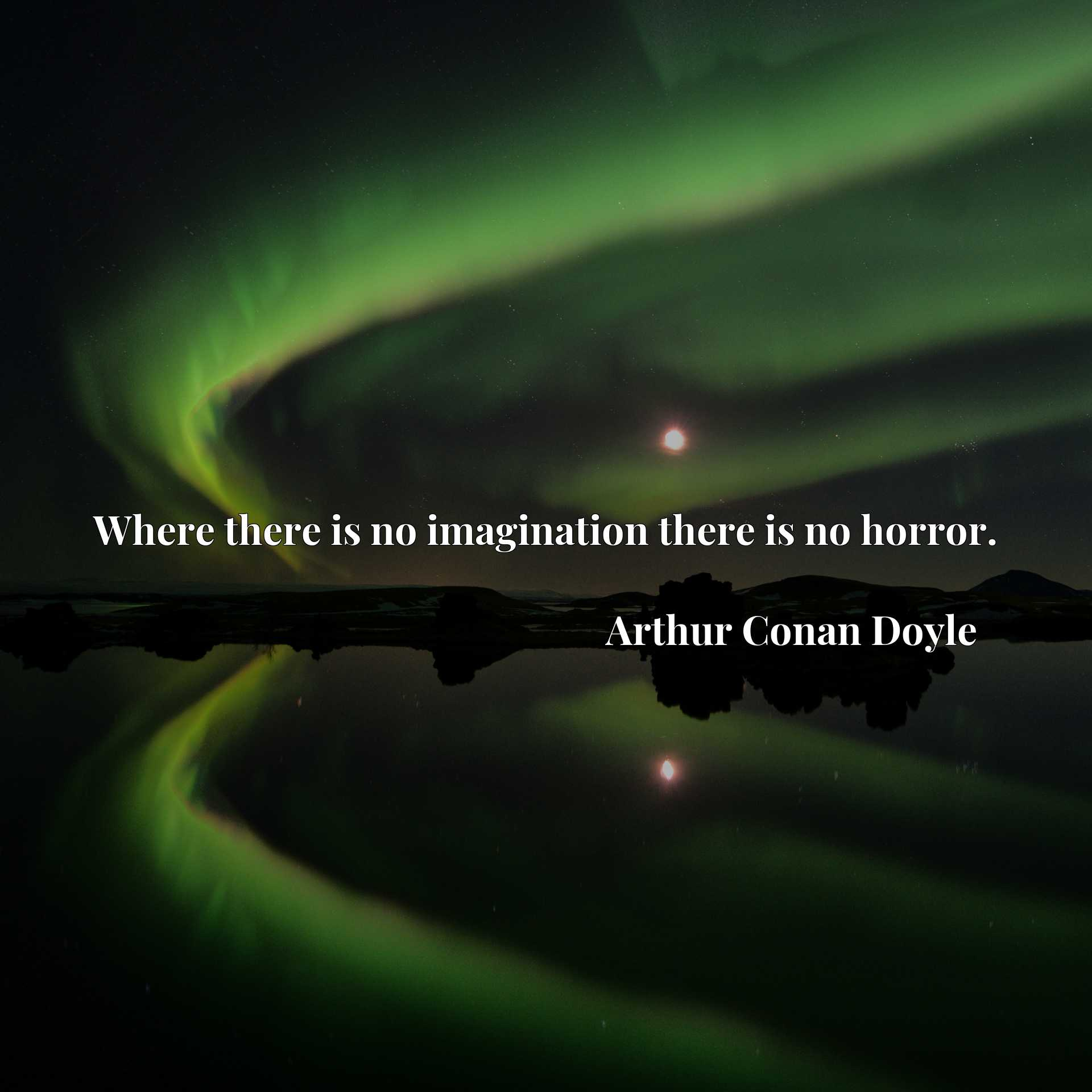 Quote Picture :Where there is no imagination there is no horror.