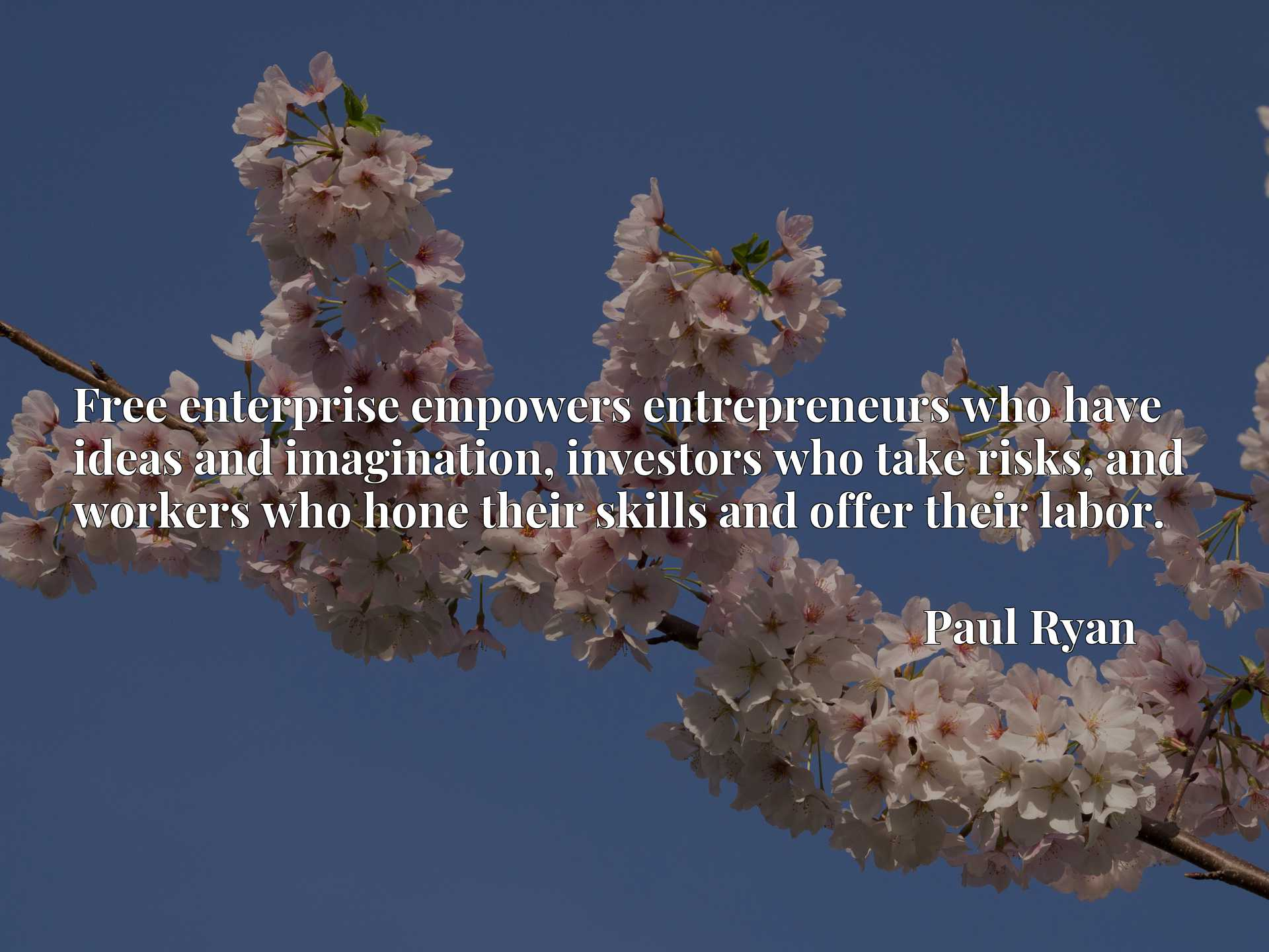 Quote Picture :Free enterprise empowers entrepreneurs who have ideas and imagination, investors who take risks, and workers who hone their skills and offer their labor.
