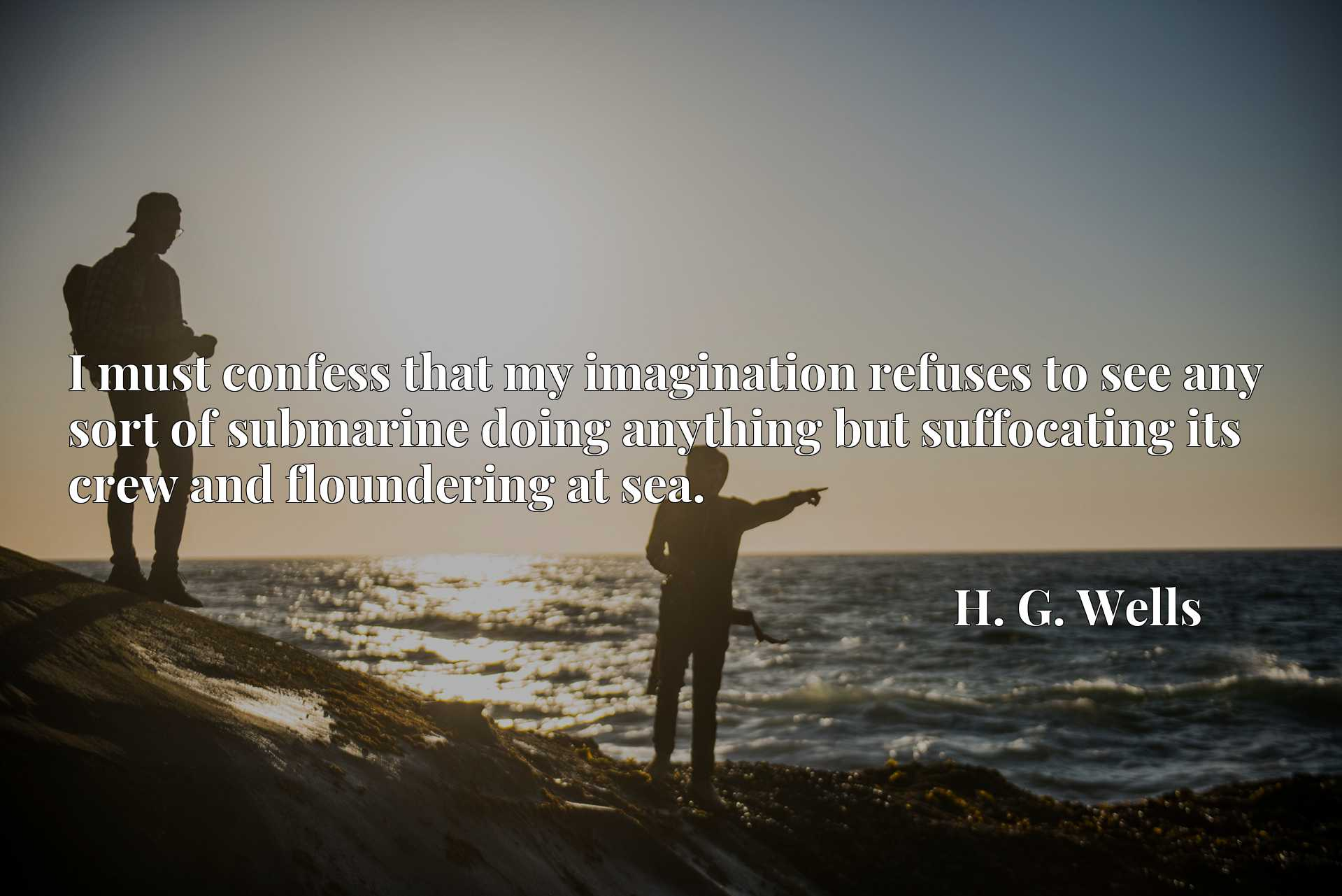 Quote Picture :I must confess that my imagination refuses to see any sort of submarine doing anything but suffocating its crew and floundering at sea.
