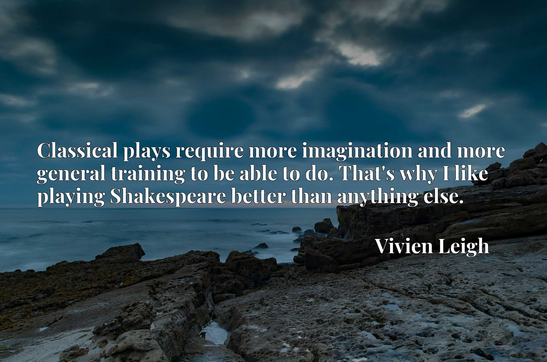 Quote Picture :Classical plays require more imagination and more general training to be able to do. That's why I like playing Shakespeare better than anything else.
