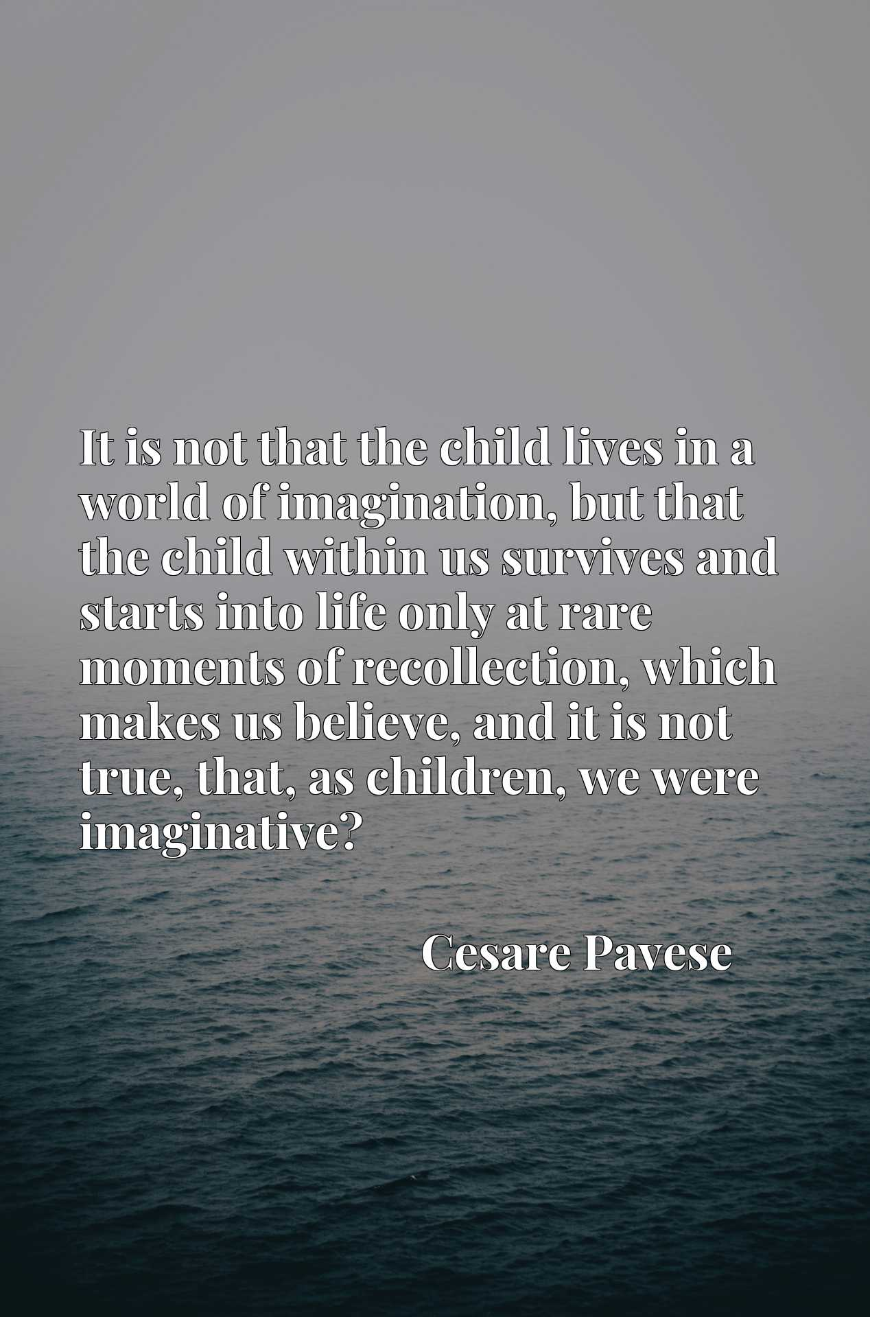Quote Picture :It is not that the child lives in a world of imagination, but that the child within us survives and starts into life only at rare moments of recollection, which makes us believe, and it is not true, that, as children, we were imaginative?