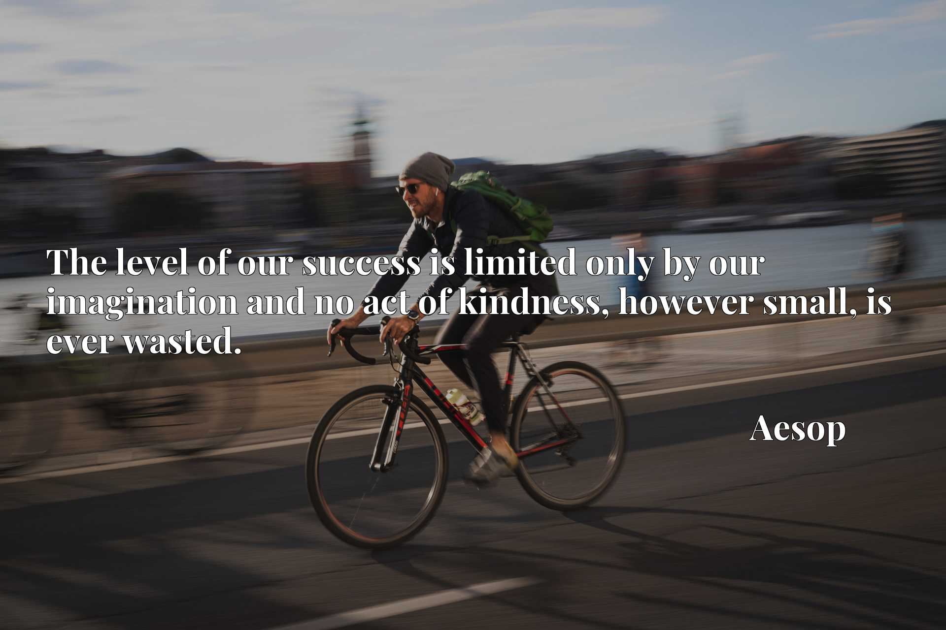 Quote Picture :The level of our success is limited only by our imagination and no act of kindness, however small, is ever wasted.