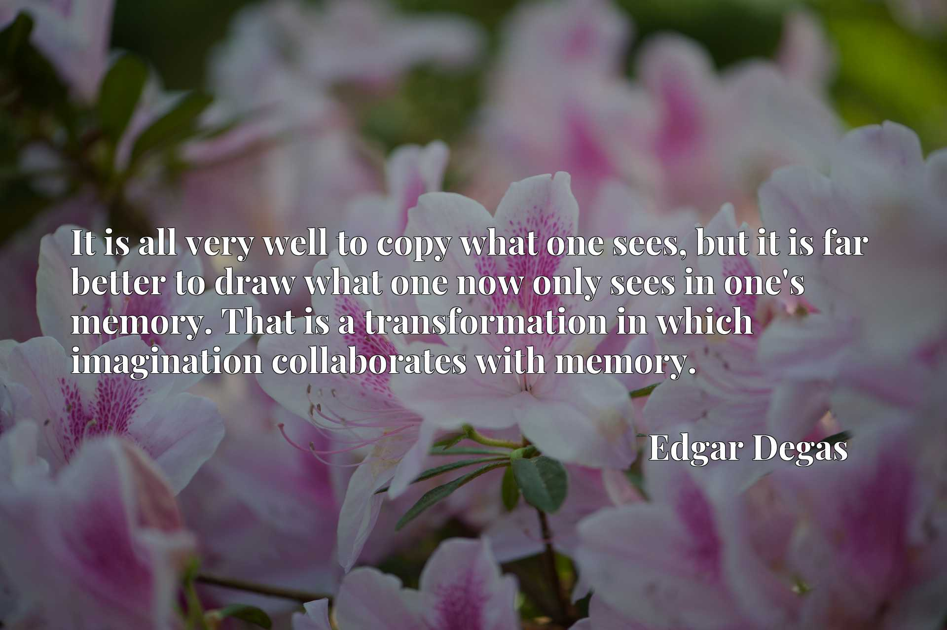 It is all very well to copy what one sees, but it is far better to draw what one now only sees in one's memory. That is a transformation in which imagination collaborates with memory.
