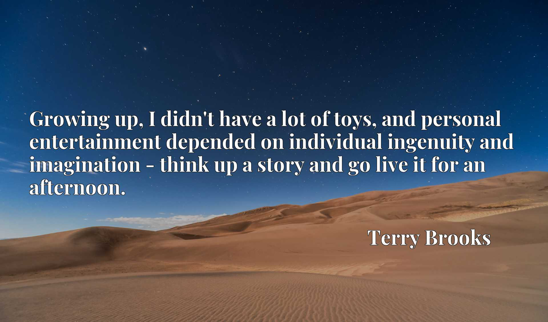 Quote Picture :Growing up, I didn't have a lot of toys, and personal entertainment depended on individual ingenuity and imagination - think up a story and go live it for an afternoon.