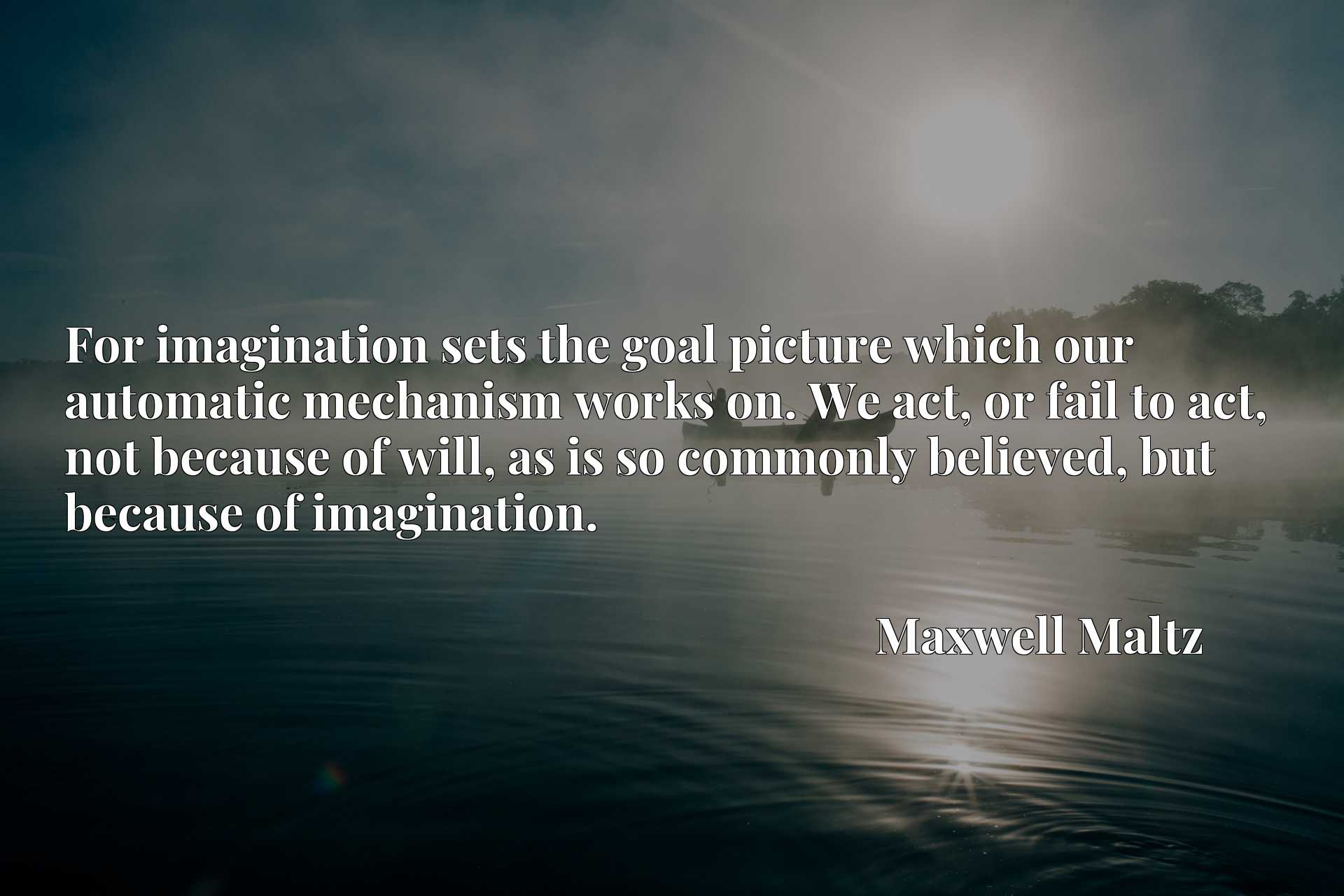 Quote Picture :For imagination sets the goal picture which our automatic mechanism works on. We act, or fail to act, not because of will, as is so commonly believed, but because of imagination.