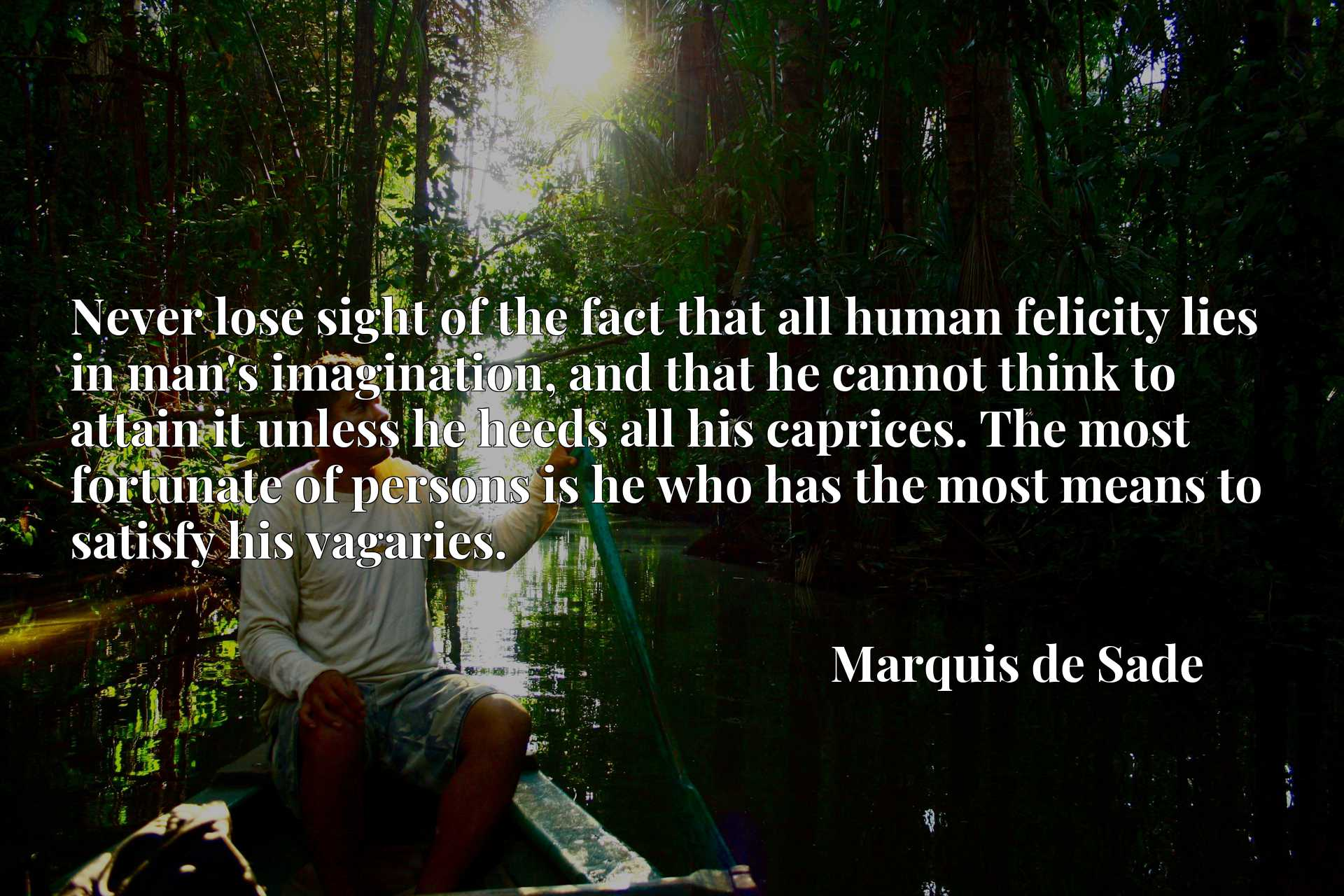 Quote Picture :Never lose sight of the fact that all human felicity lies in man's imagination, and that he cannot think to attain it unless he heeds all his caprices. The most fortunate of persons is he who has the most means to satisfy his vagaries.
