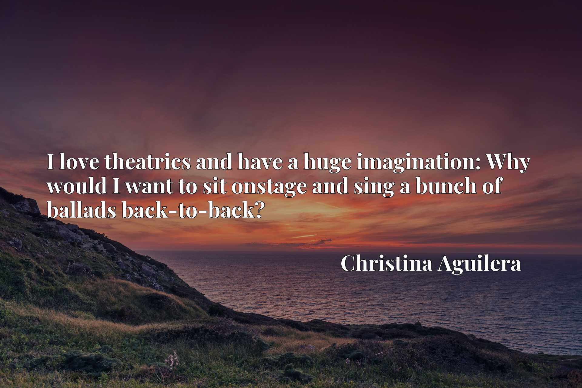 Quote Picture :I love theatrics and have a huge imagination: Why would I want to sit onstage and sing a bunch of ballads back-to-back?