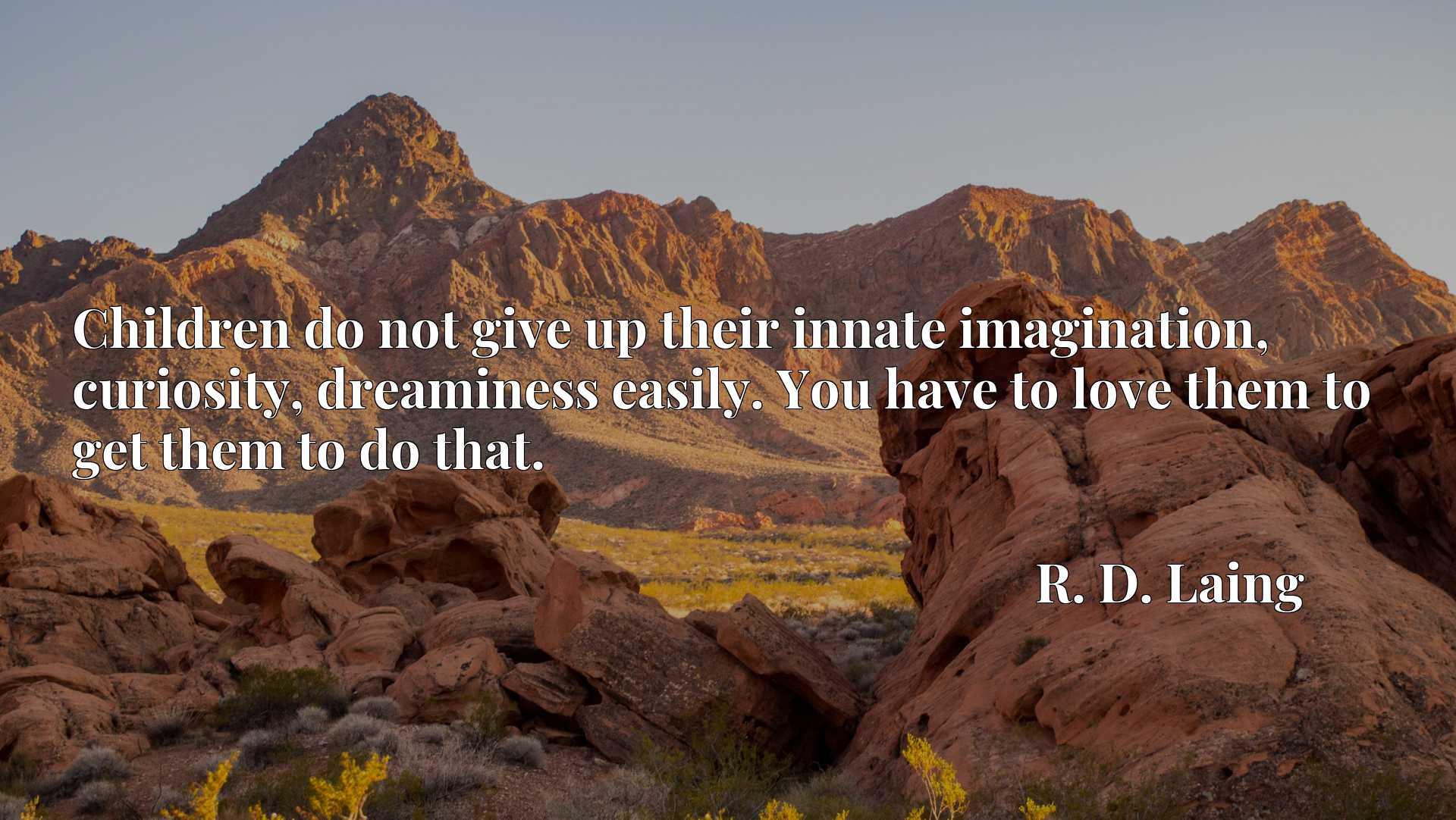 Quote Picture :Children do not give up their innate imagination, curiosity, dreaminess easily. You have to love them to get them to do that.
