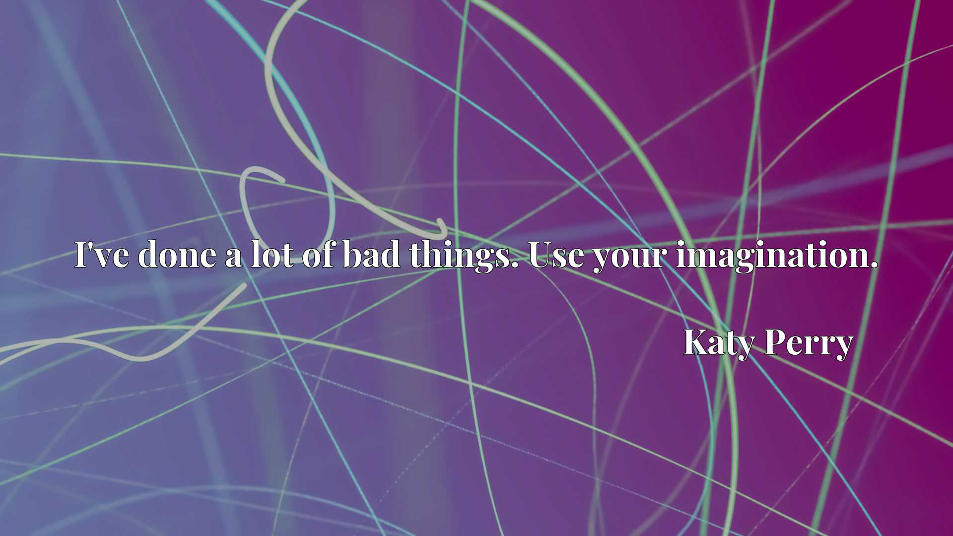 Quote Picture :I've done a lot of bad things. Use your imagination.