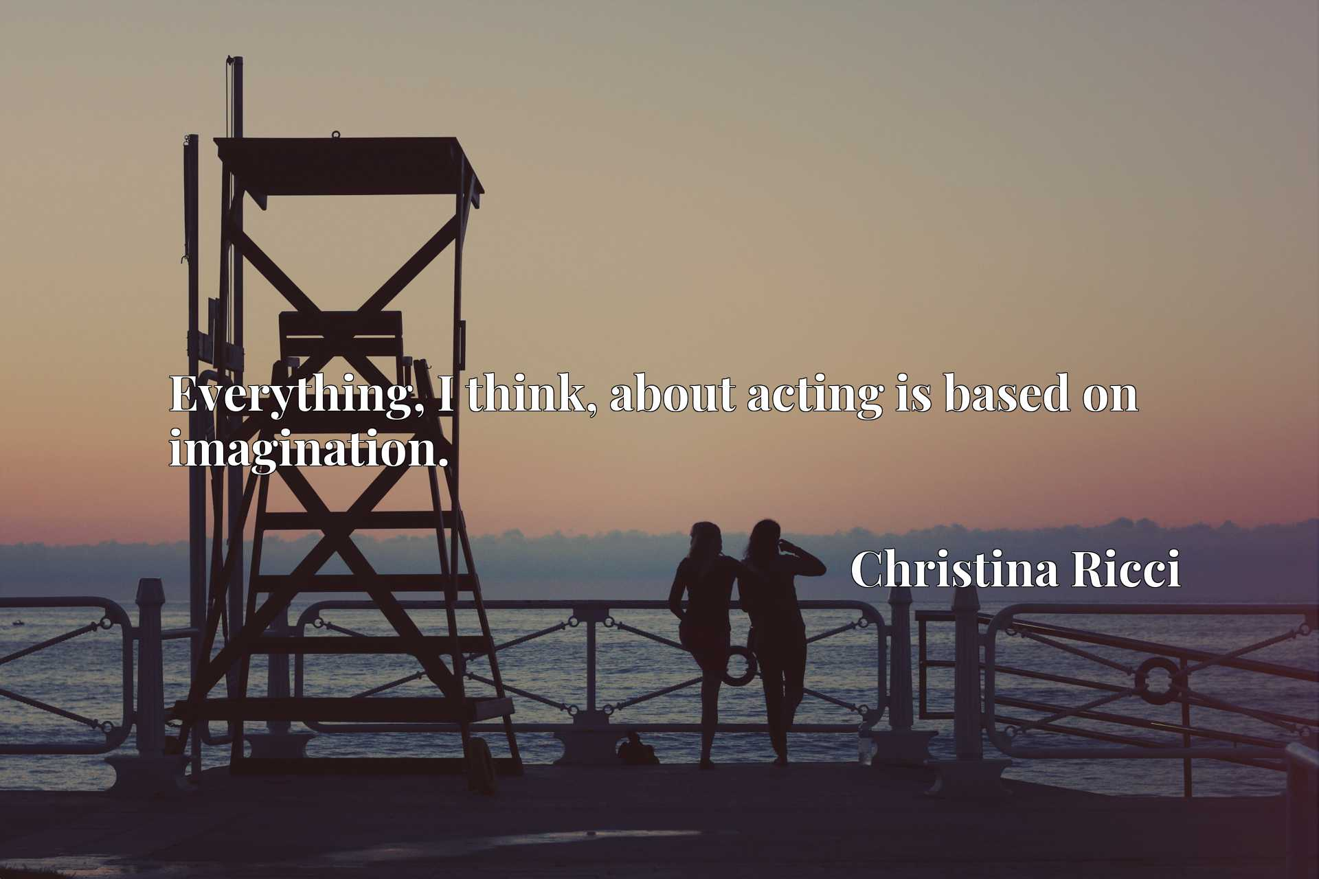 Quote Picture :Everything, I think, about acting is based on imagination.