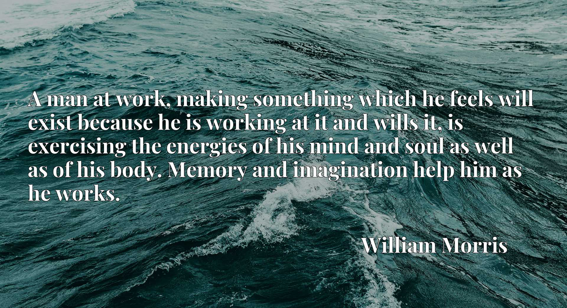 Quote Picture :A man at work, making something which he feels will exist because he is working at it and wills it, is exercising the energies of his mind and soul as well as of his body. Memory and imagination help him as he works.