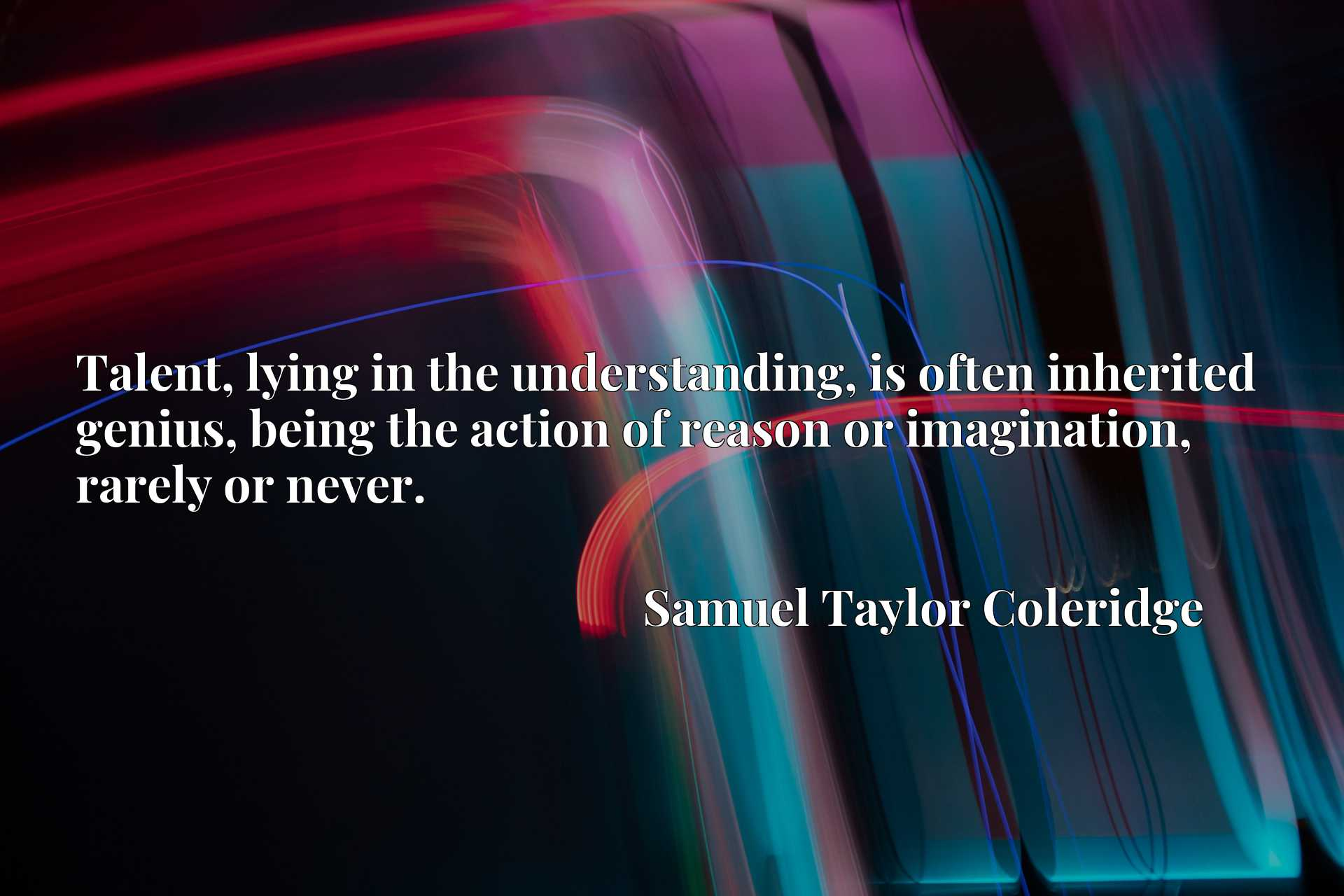 Quote Picture :Talent, lying in the understanding, is often inherited genius, being the action of reason or imagination, rarely or never.