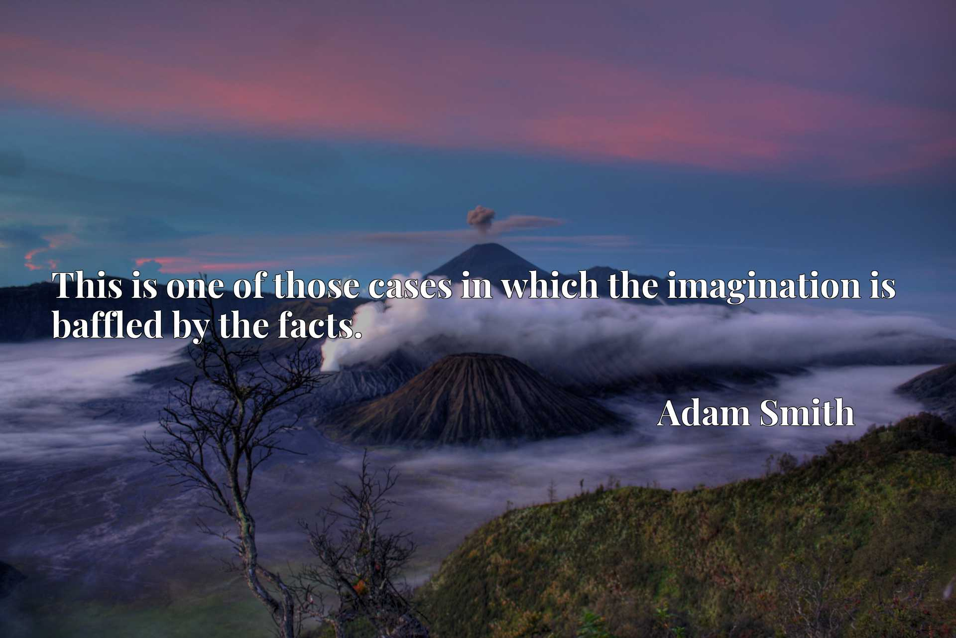 Quote Picture :This is one of those cases in which the imagination is baffled by the facts.