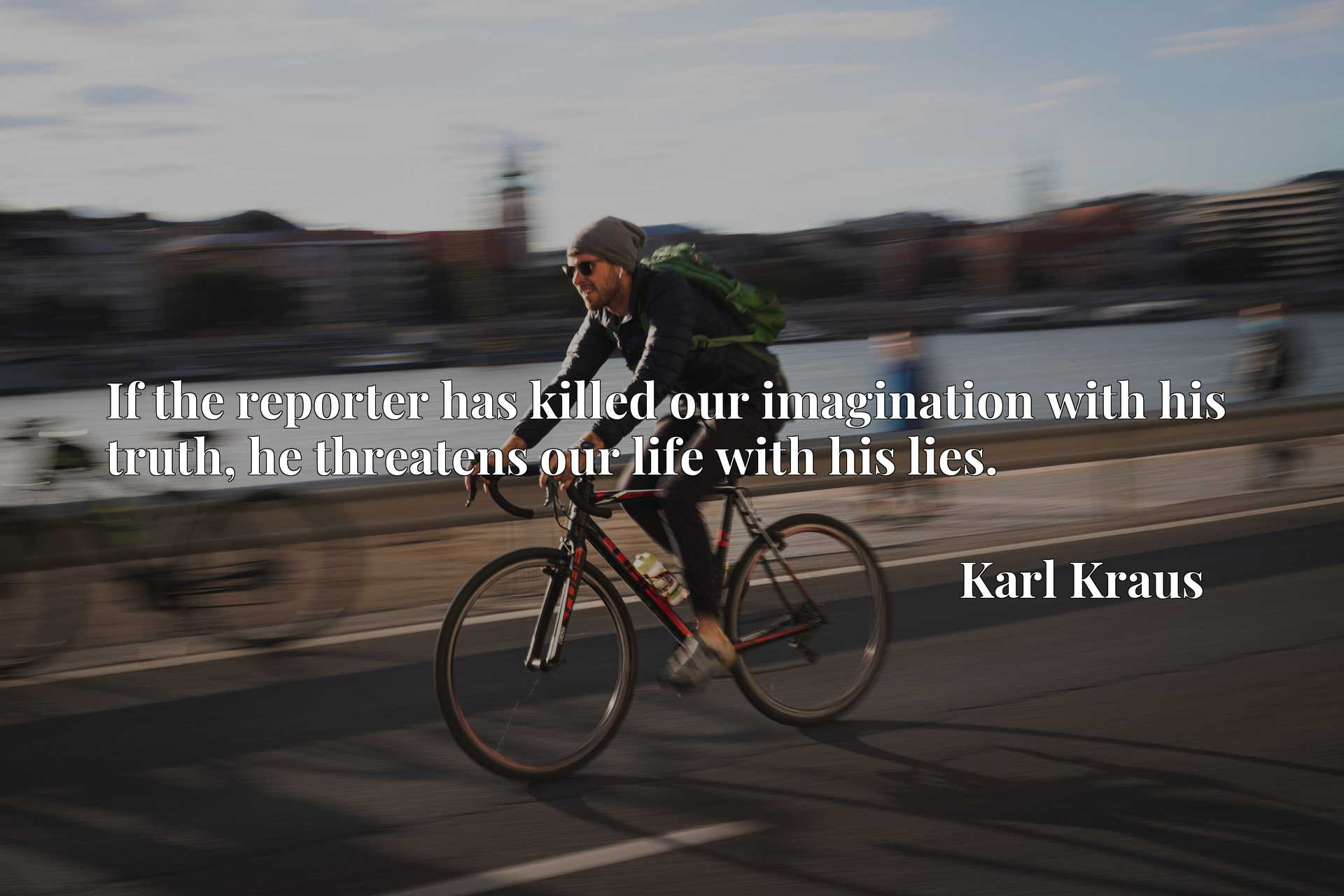 Quote Picture :If the reporter has killed our imagination with his truth, he threatens our life with his lies.