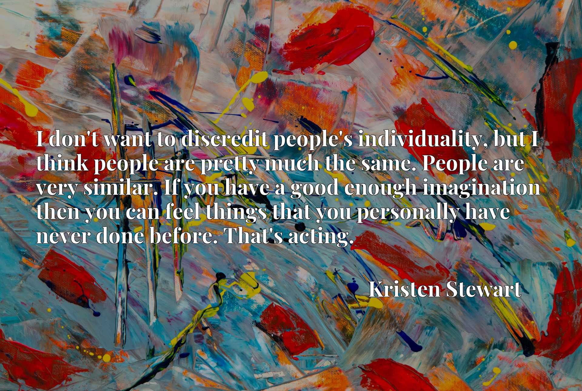 Quote Picture :I don't want to discredit people's individuality, but I think people are pretty much the same. People are very similar. If you have a good enough imagination then you can feel things that you personally have never done before. That's acting.