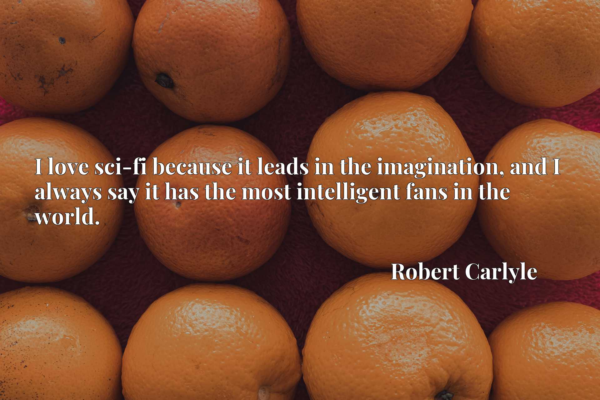 Quote Picture :I love sci-fi because it leads in the imagination, and I always say it has the most intelligent fans in the world.