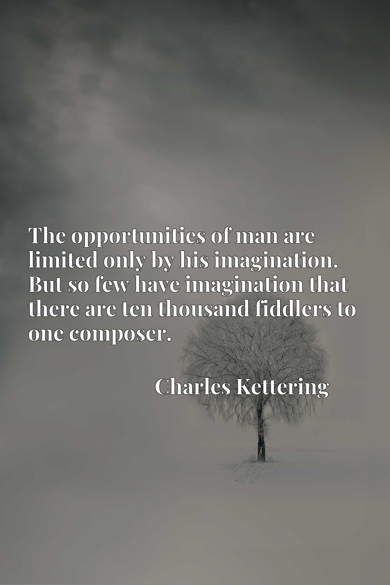 Quote Picture :The opportunities of man are limited only by his imagination. But so few have imagination that there are ten thousand fiddlers to one composer.