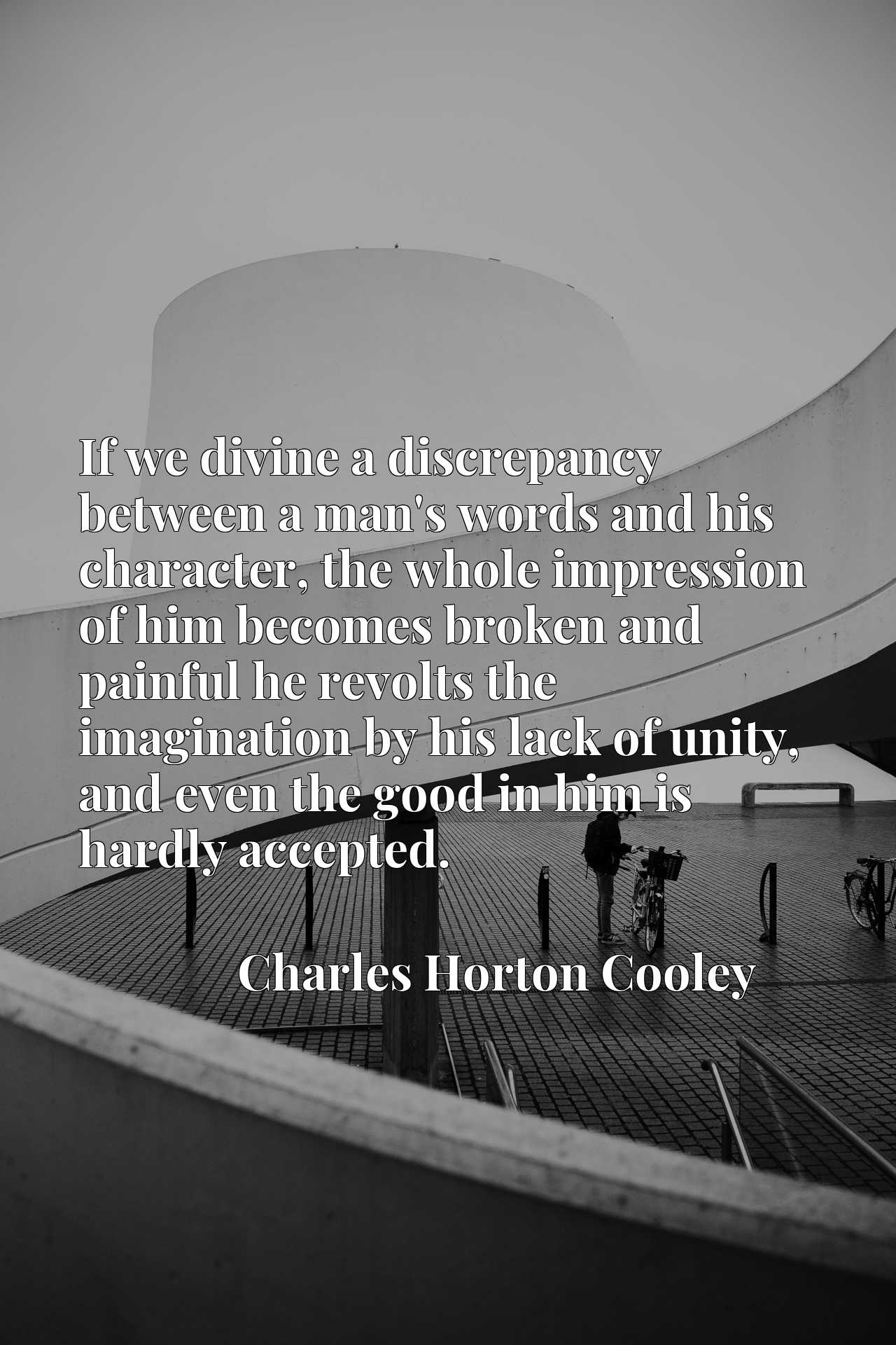 Quote Picture :If we divine a discrepancy between a man's words and his character, the whole impression of him becomes broken and painful he revolts the imagination by his lack of unity, and even the good in him is hardly accepted.