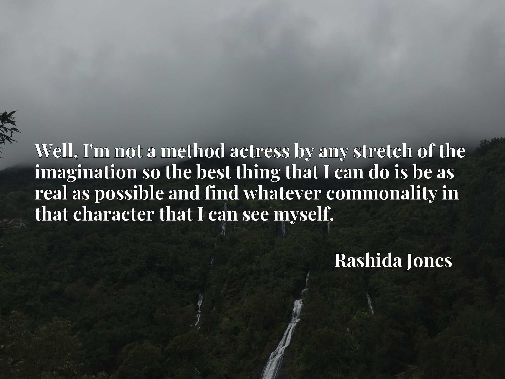 Quote Picture :Well, I'm not a method actress by any stretch of the imagination so the best thing that I can do is be as real as possible and find whatever commonality in that character that I can see myself.