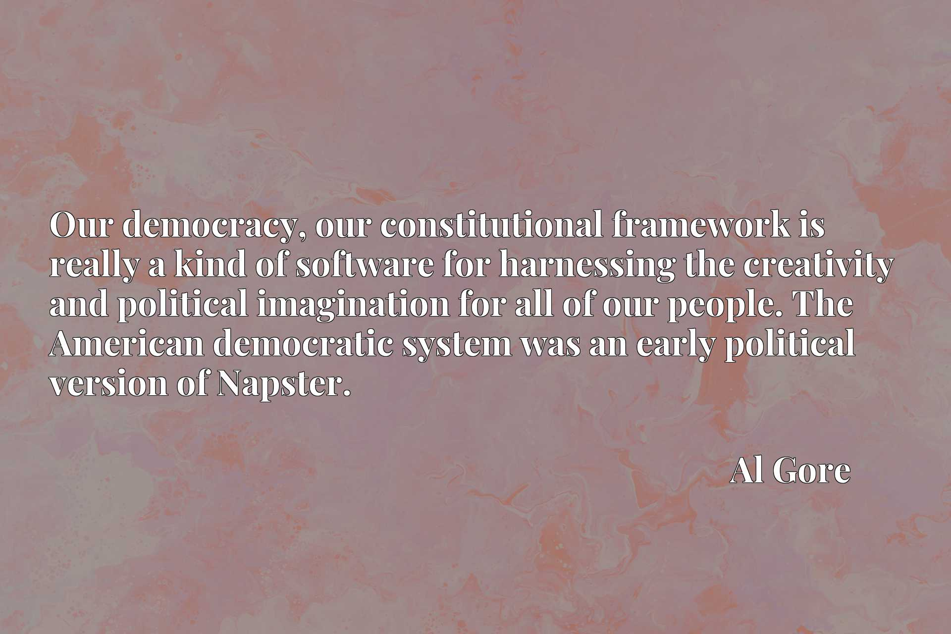 Quote Picture :Our democracy, our constitutional framework is really a kind of software for harnessing the creativity and political imagination for all of our people. The American democratic system was an early political version of Napster.
