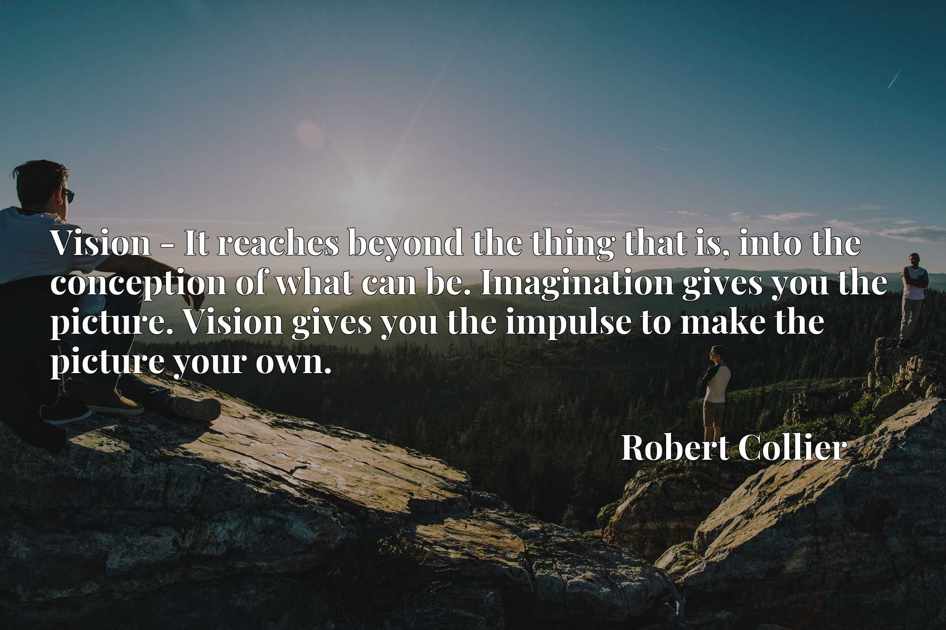 Quote Picture :Vision - It reaches beyond the thing that is, into the conception of what can be. Imagination gives you the picture. Vision gives you the impulse to make the picture your own.
