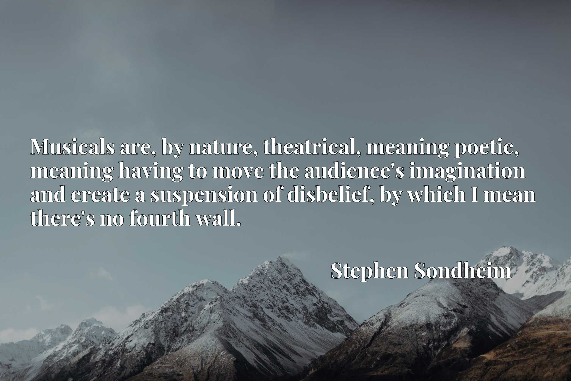 Quote Picture :Musicals are, by nature, theatrical, meaning poetic, meaning having to move the audience's imagination and create a suspension of disbelief, by which I mean there's no fourth wall.