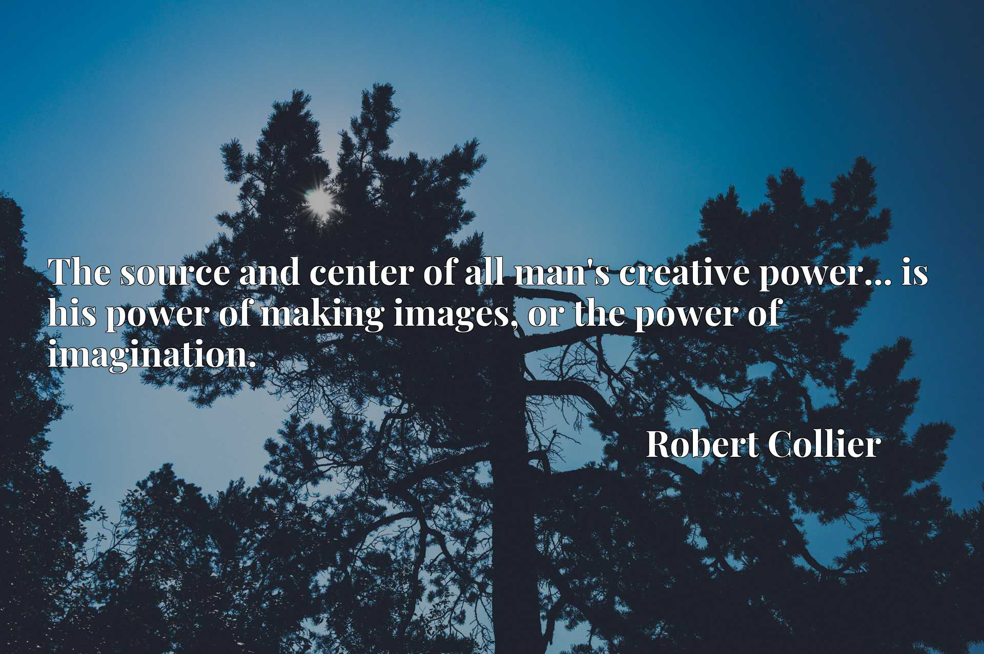 Quote Picture :The source and center of all man's creative power... is his power of making images, or the power of imagination.