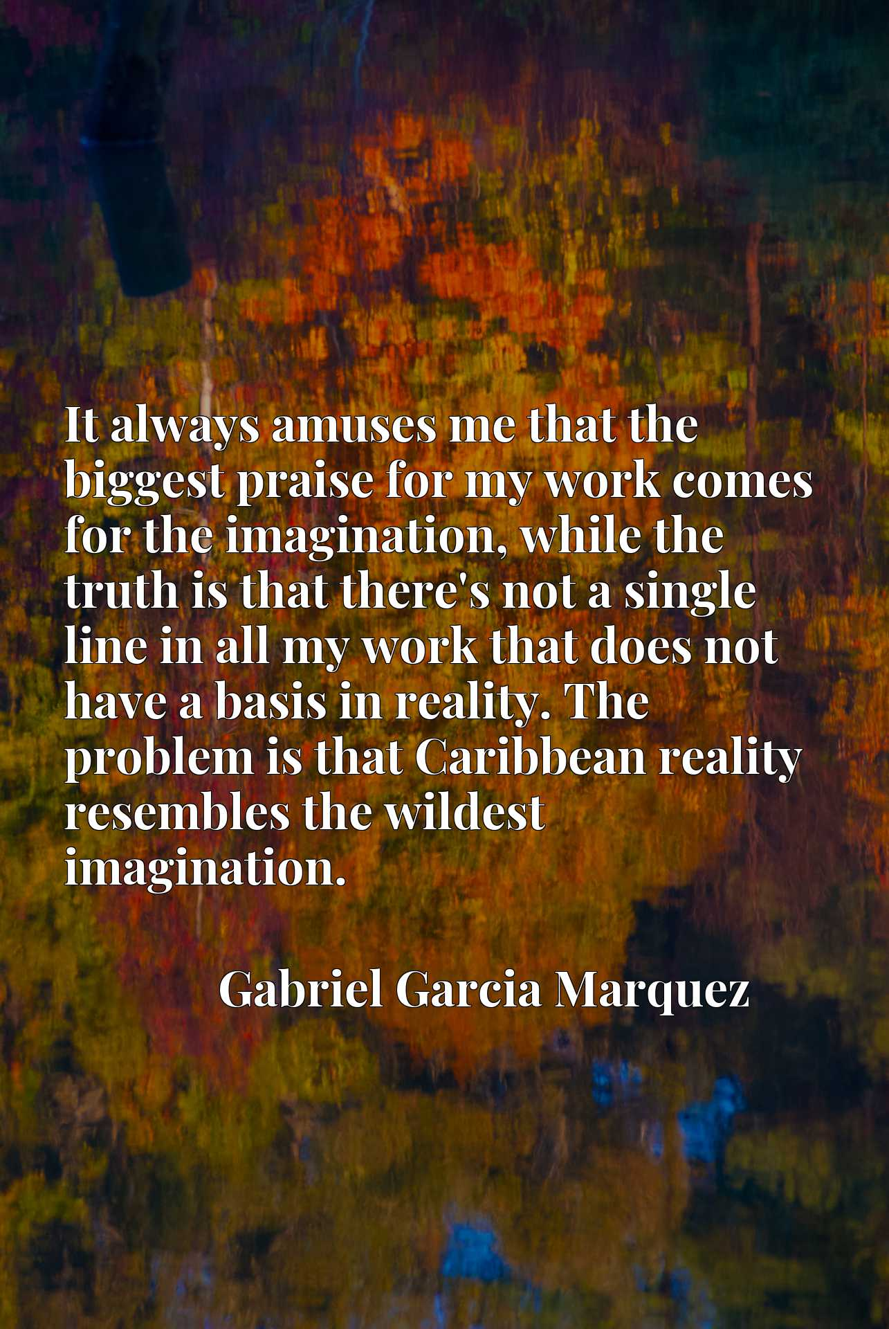 It always amuses me that the biggest praise for my work comes for the imagination, while the truth is that there's not a single line in all my work that does not have a basis in reality. The problem is that Caribbean reality resembles the wildest imagination.