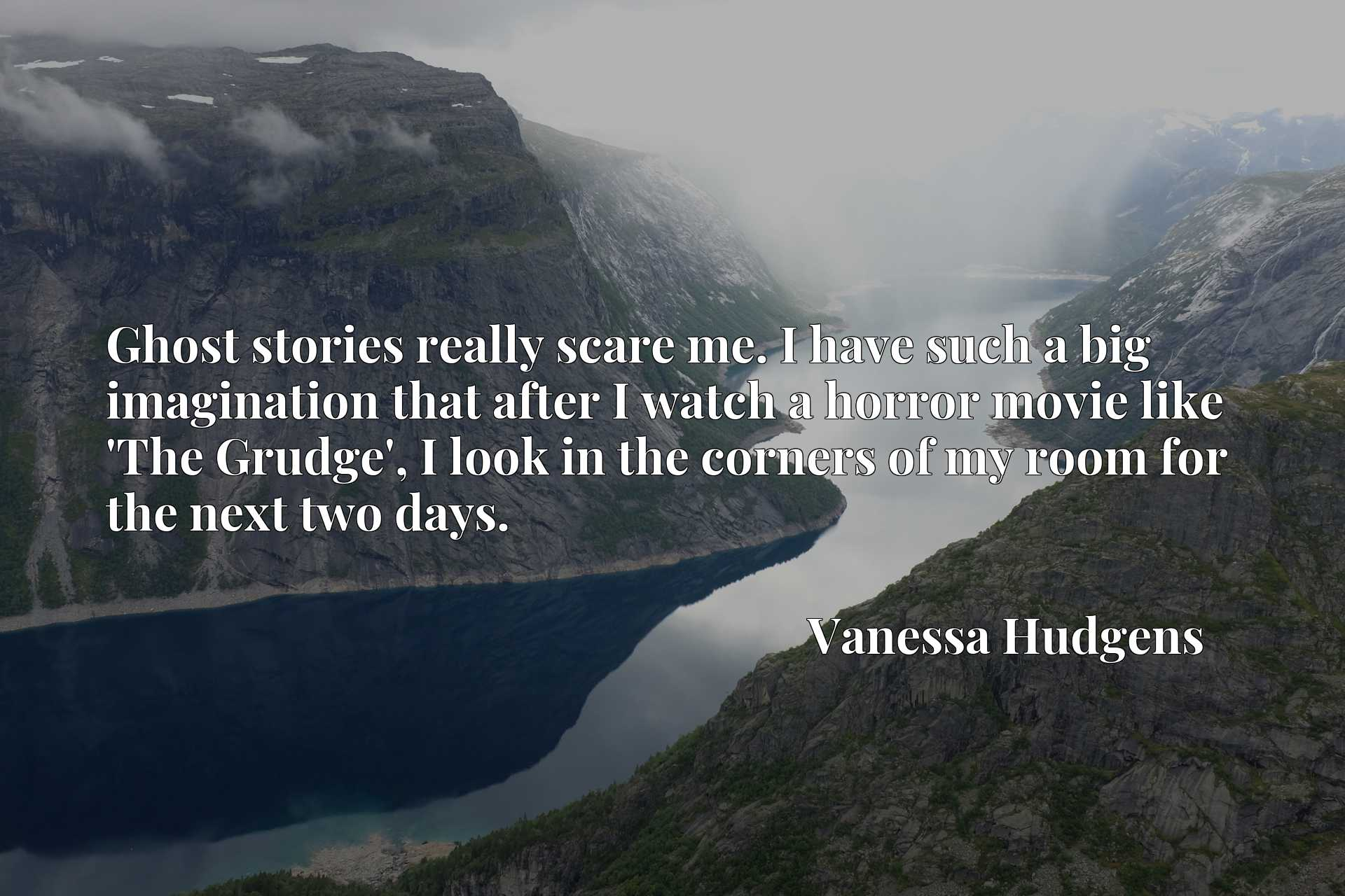 Quote Picture :Ghost stories really scare me. I have such a big imagination that after I watch a horror movie like 'The Grudge', I look in the corners of my room for the next two days.