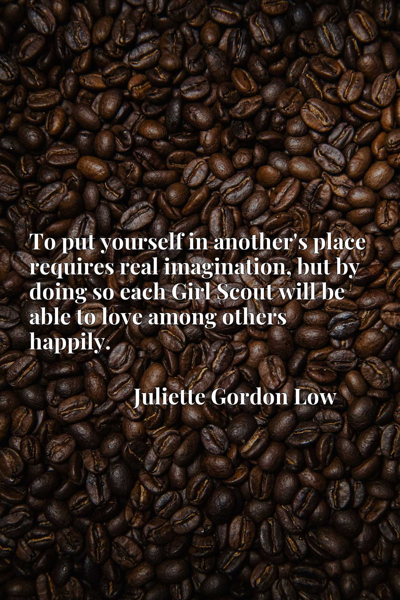 Quote Picture :To put yourself in another's place requires real imagination, but by doing so each Girl Scout will be able to love among others happily.