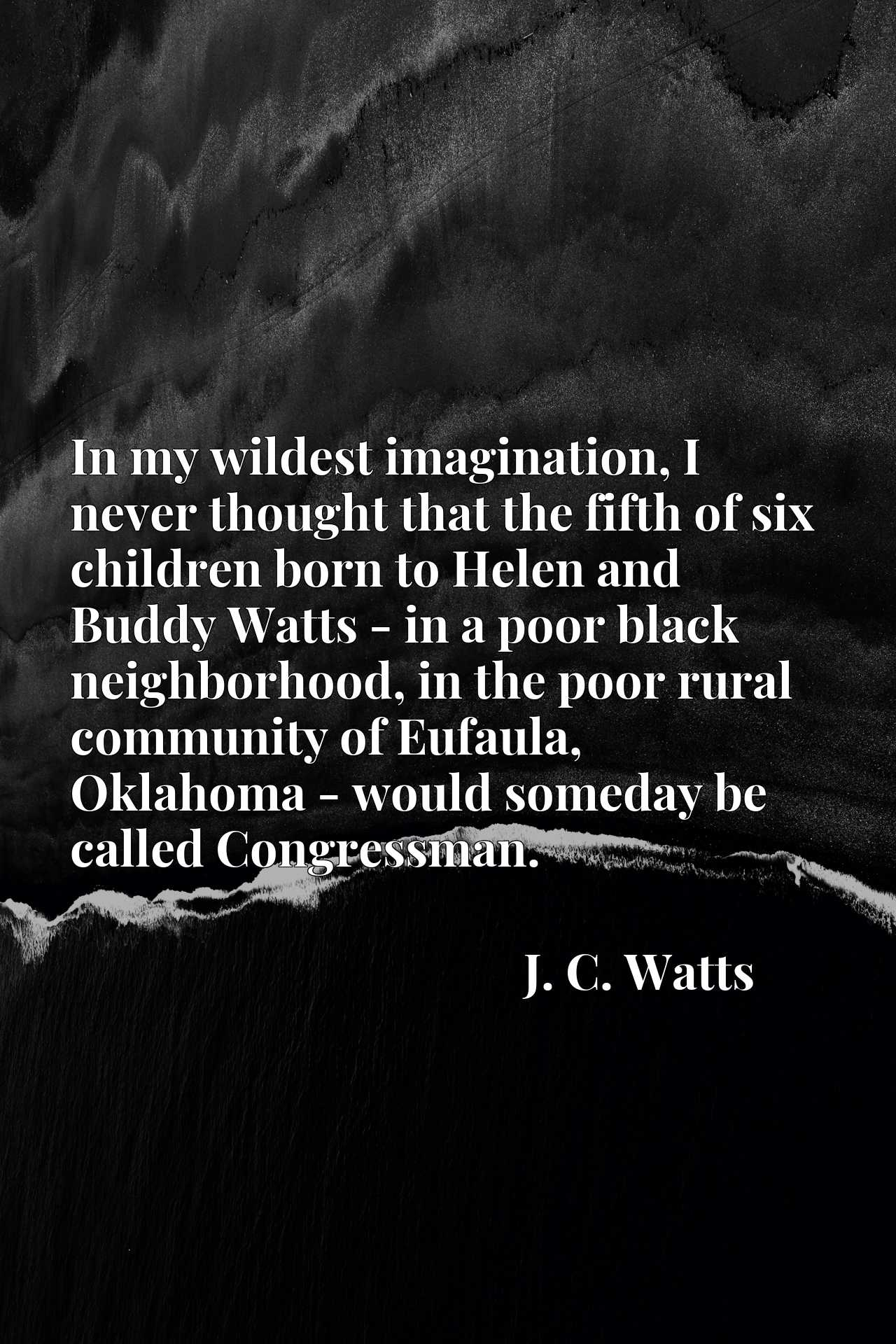 Quote Picture :In my wildest imagination, I never thought that the fifth of six children born to Helen and Buddy Watts - in a poor black neighborhood, in the poor rural community of Eufaula, Oklahoma - would someday be called Congressman.