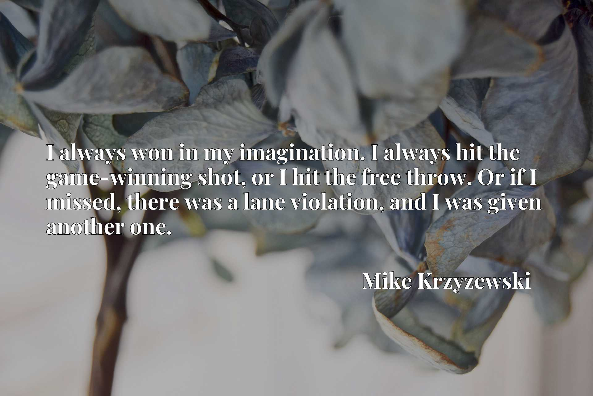 Quote Picture :I always won in my imagination. I always hit the game-winning shot, or I hit the free throw. Or if I missed, there was a lane violation, and I was given another one.