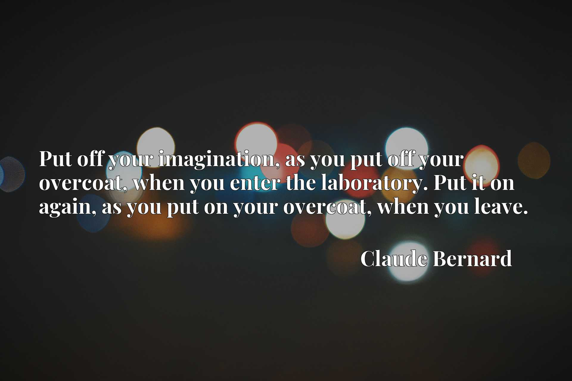 Quote Picture :Put off your imagination, as you put off your overcoat, when you enter the laboratory. Put it on again, as you put on your overcoat, when you leave.