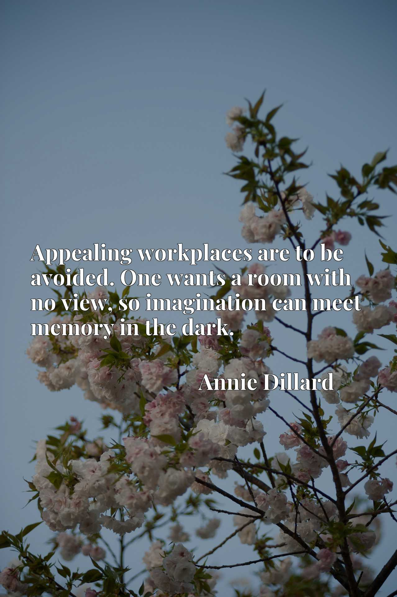 Quote Picture :Appealing workplaces are to be avoided. One wants a room with no view, so imagination can meet memory in the dark.