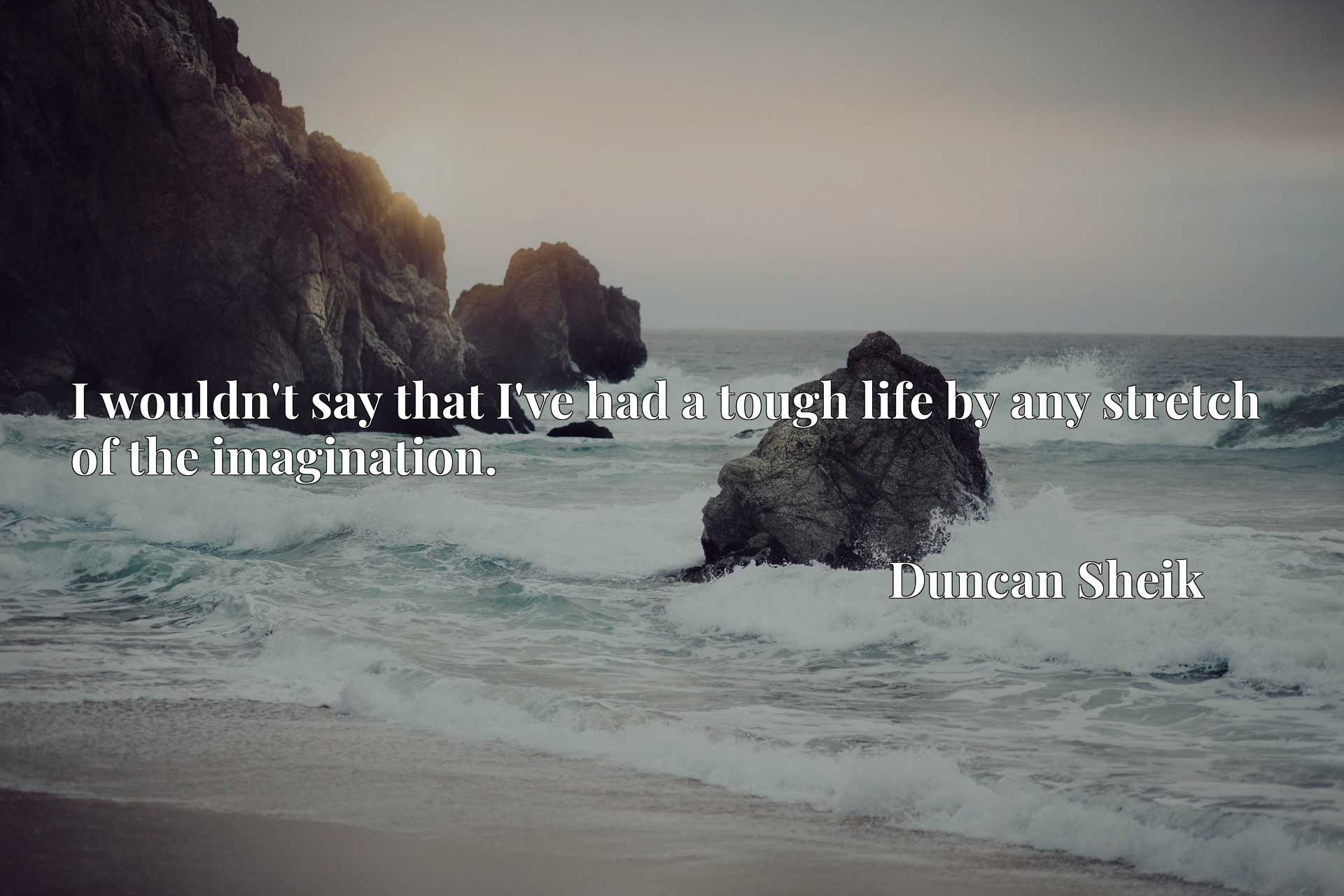 Quote Picture :I wouldn't say that I've had a tough life by any stretch of the imagination.