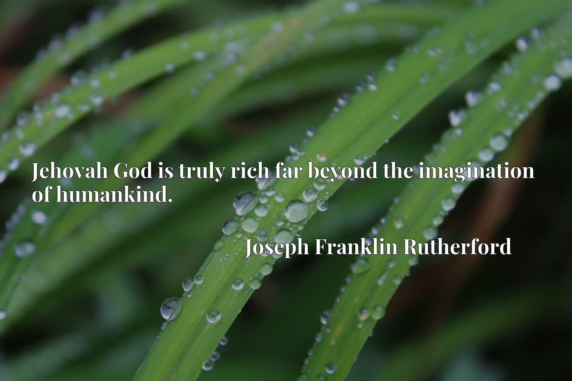 Quote Picture :Jehovah God is truly rich far beyond the imagination of humankind.