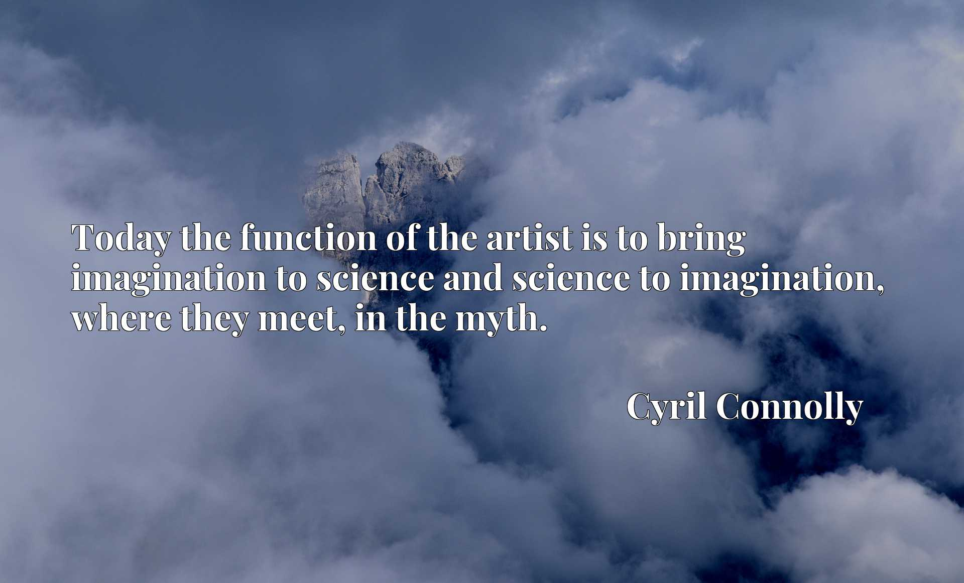 Today the function of the artist is to bring imagination to science and science to imagination, where they meet, in the myth.