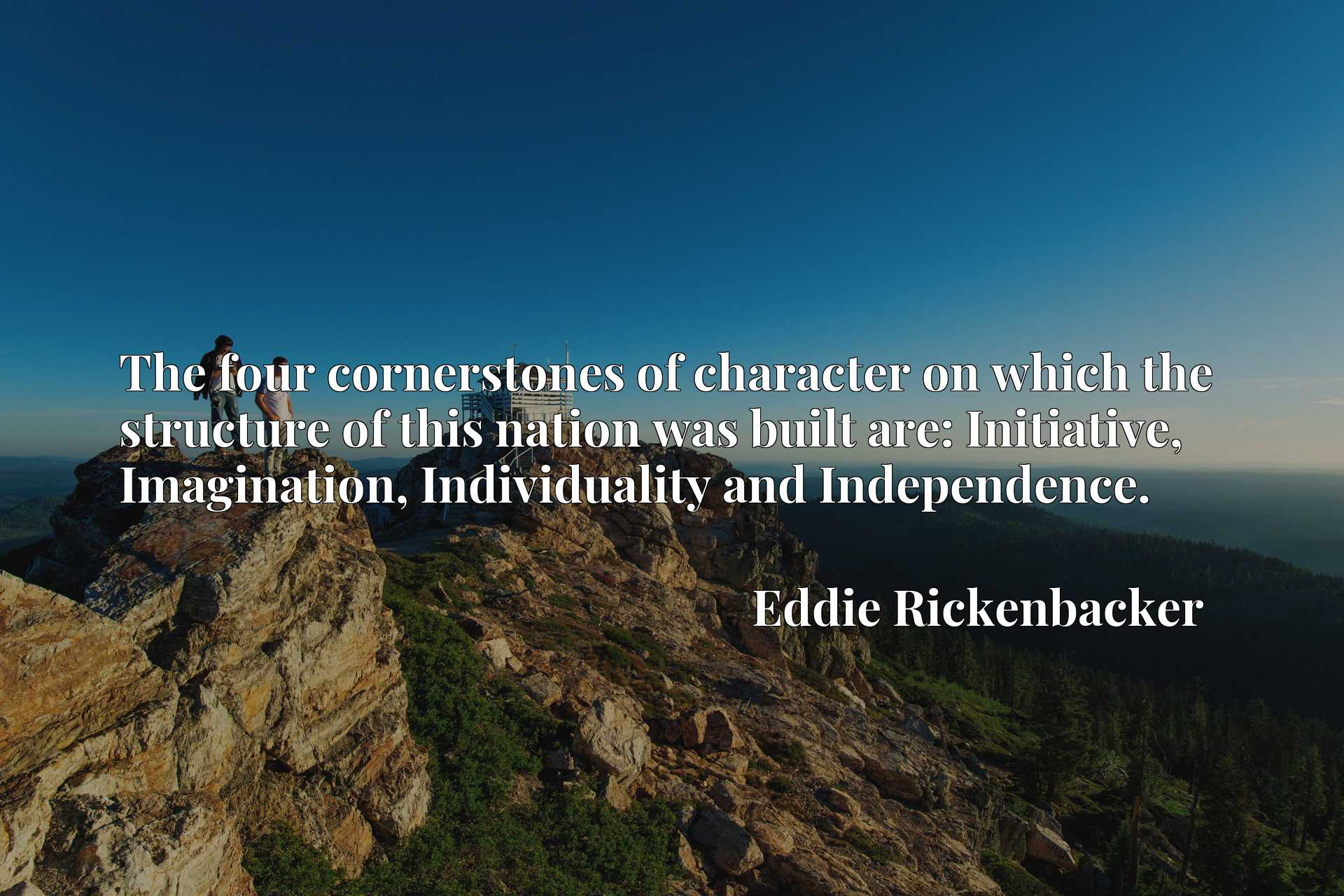 Quote Picture :The four cornerstones of character on which the structure of this nation was built are: Initiative, Imagination, Individuality and Independence.