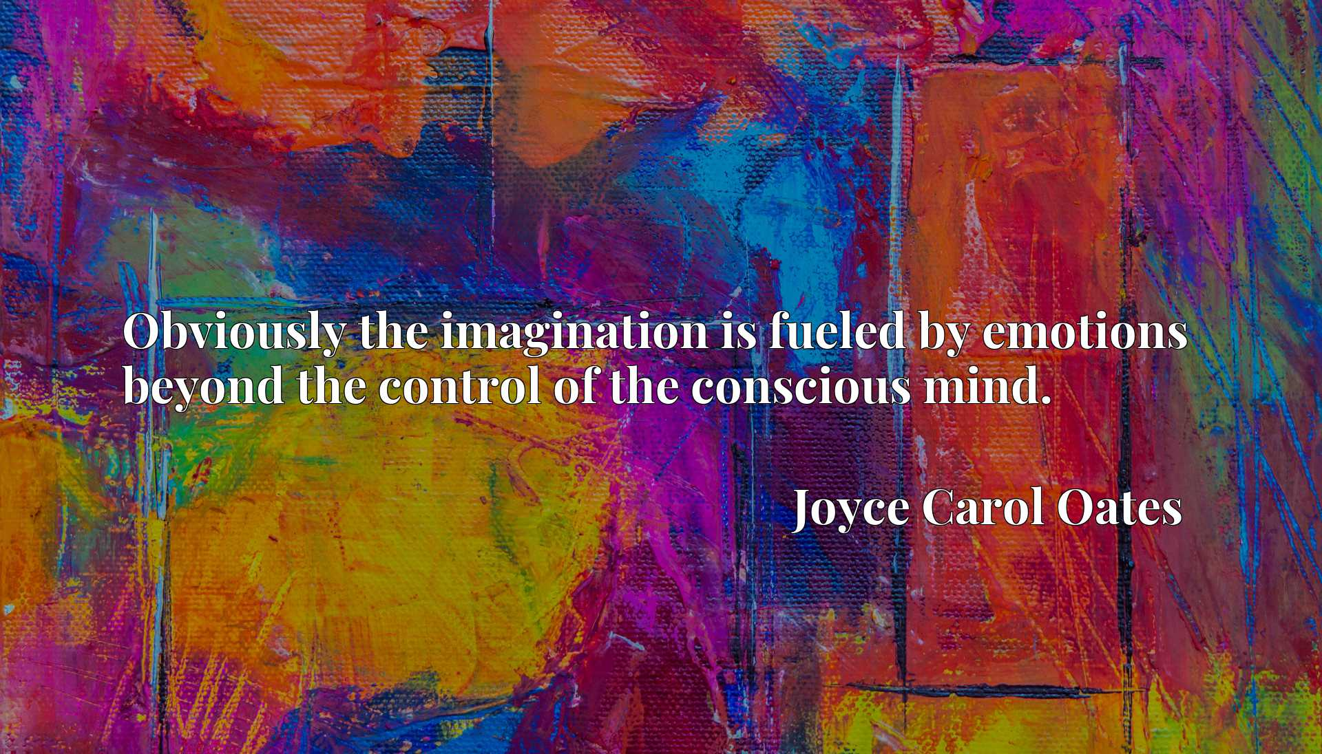 Quote Picture :Obviously the imagination is fueled by emotions beyond the control of the conscious mind.
